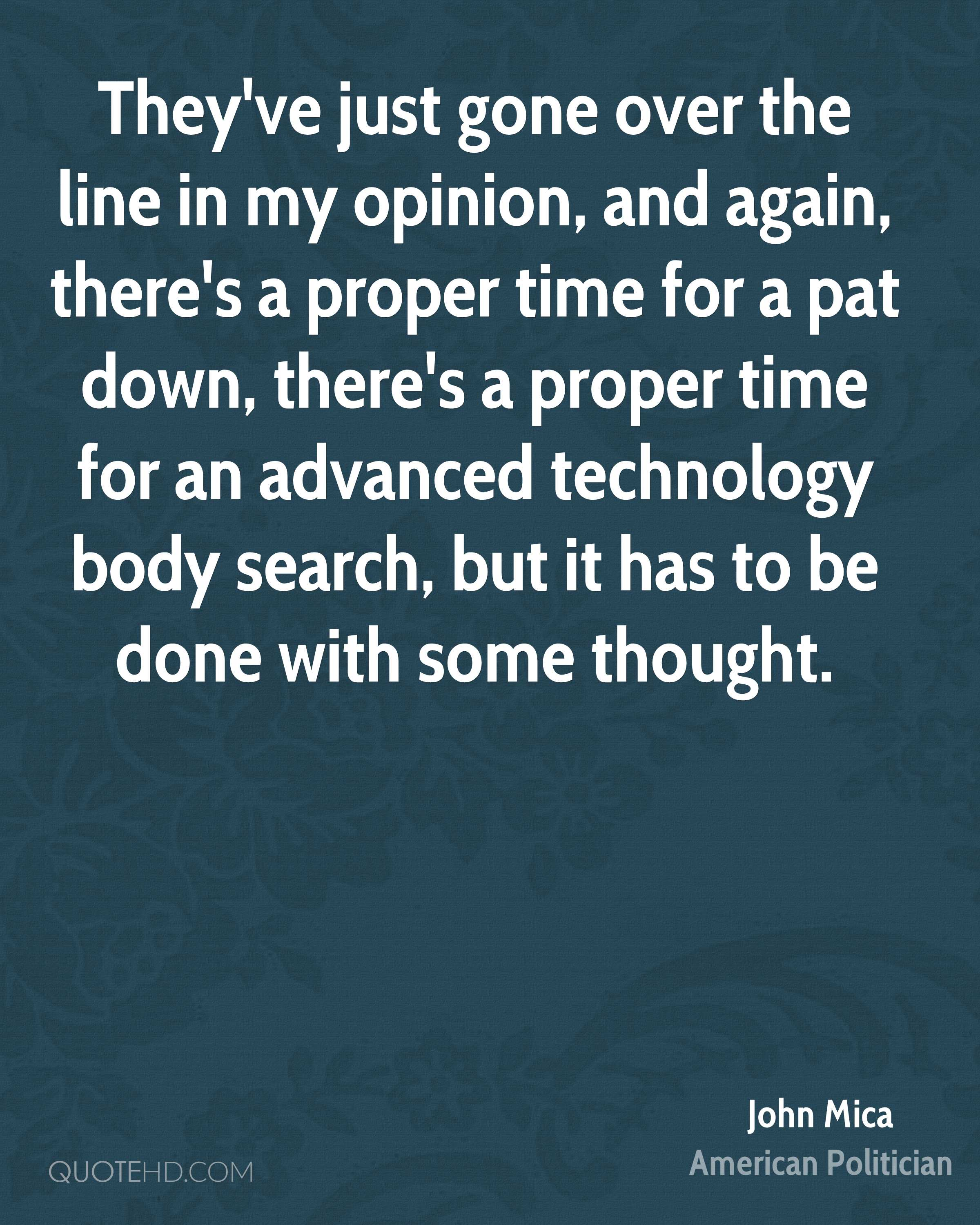 They've just gone over the line in my opinion, and again, there's a proper time for a pat down, there's a proper time for an advanced technology body search, but it has to be done with some thought.