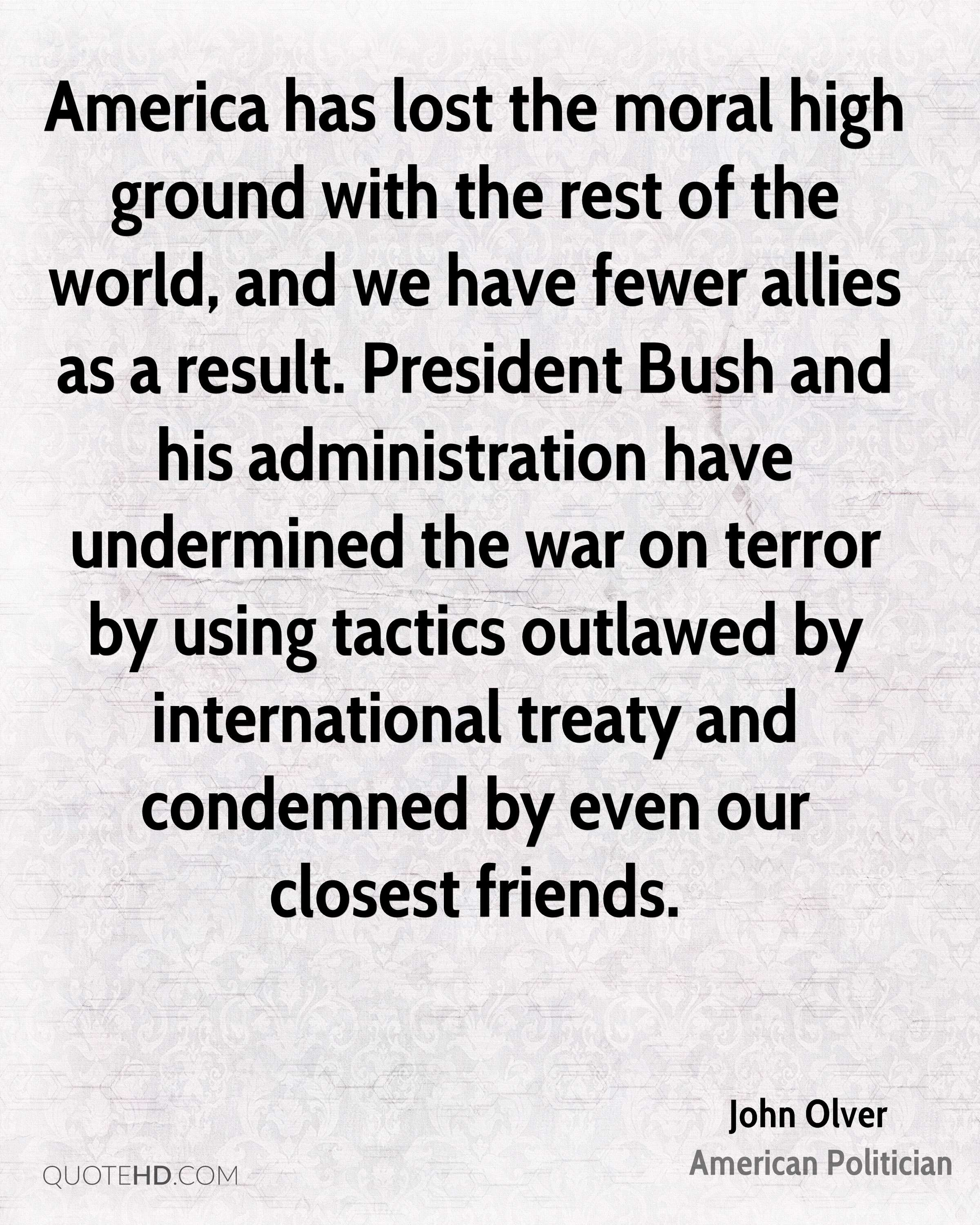 America has lost the moral high ground with the rest of the world, and we have fewer allies as a result. President Bush and his administration have undermined the war on terror by using tactics outlawed by international treaty and condemned by even our closest friends.