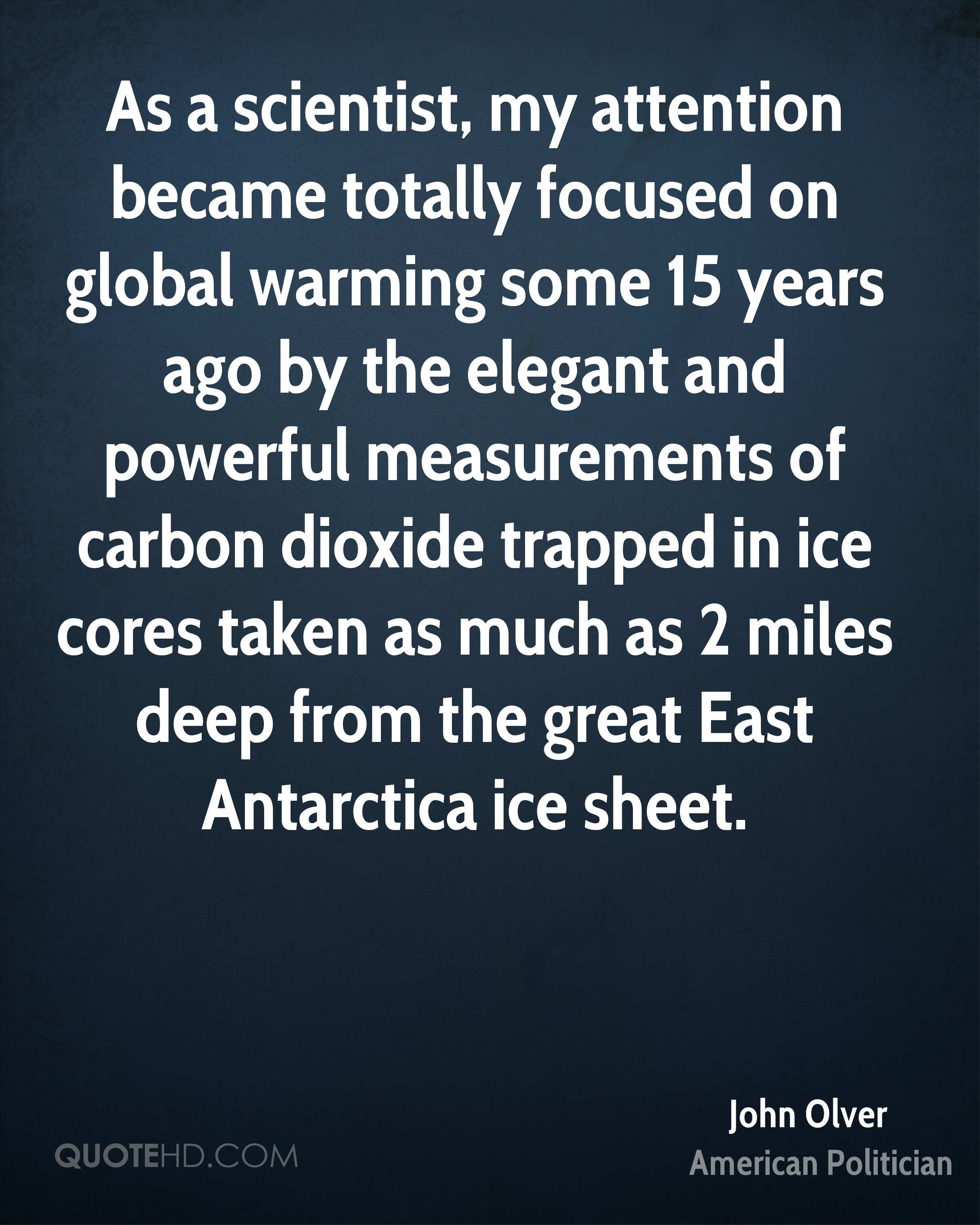 As a scientist, my attention became totally focused on global warming some 15 years ago by the elegant and powerful measurements of carbon dioxide trapped in ice cores taken as much as 2 miles deep from the great East Antarctica ice sheet.