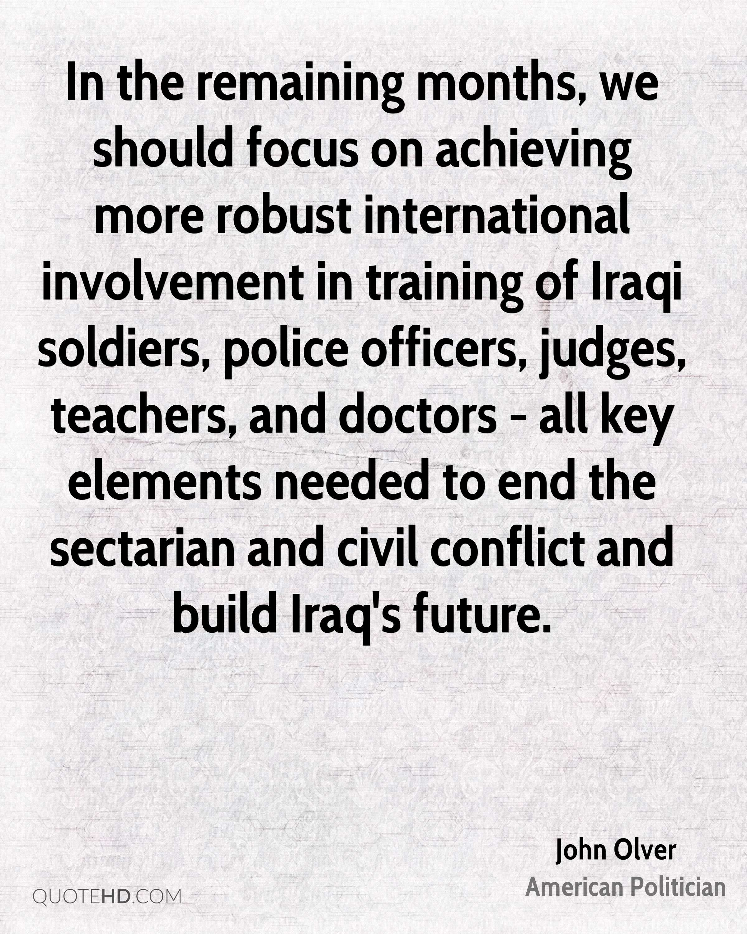 In the remaining months, we should focus on achieving more robust international involvement in training of Iraqi soldiers, police officers, judges, teachers, and doctors - all key elements needed to end the sectarian and civil conflict and build Iraq's future.