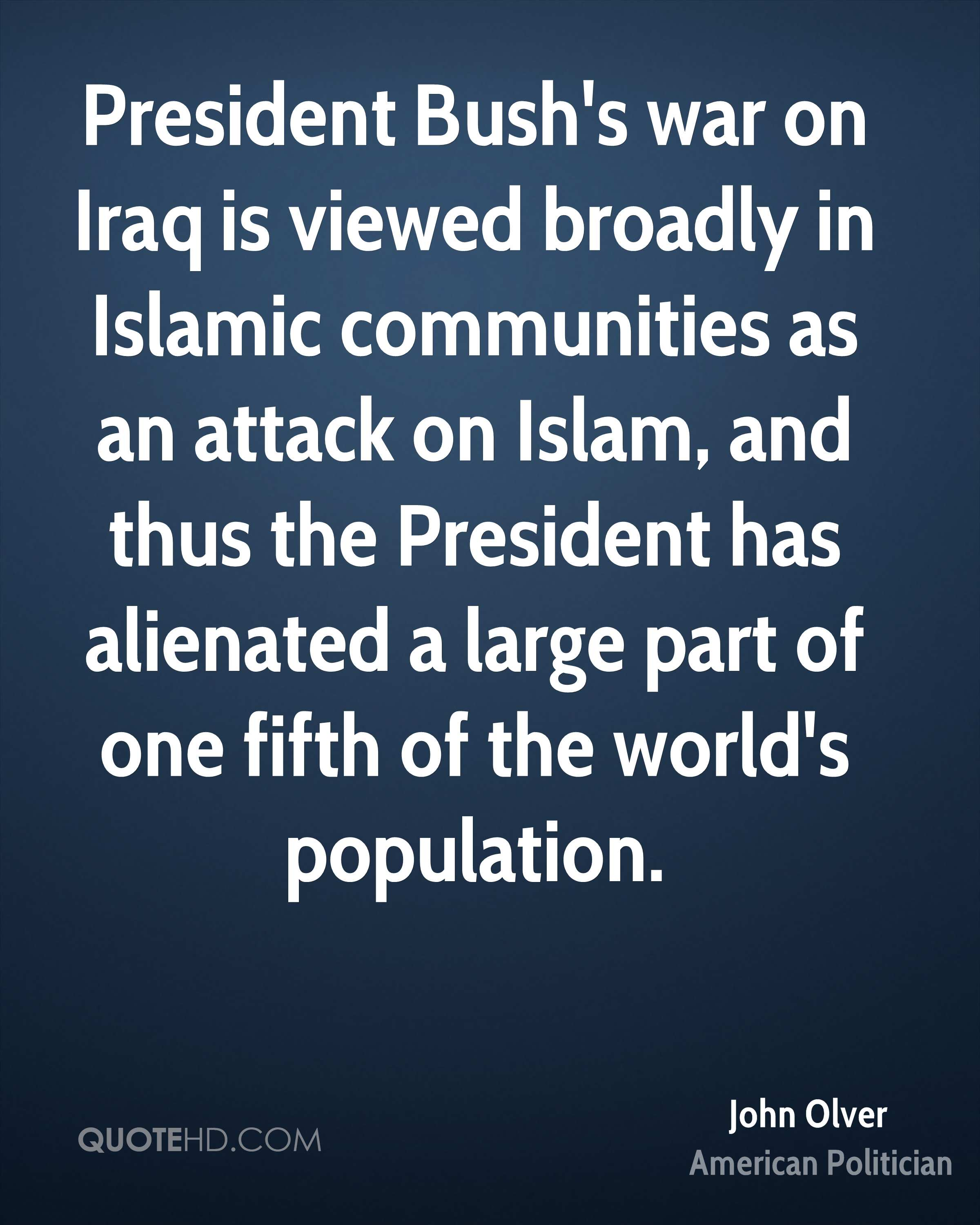 President Bush's war on Iraq is viewed broadly in Islamic communities as an attack on Islam, and thus the President has alienated a large part of one fifth of the world's population.