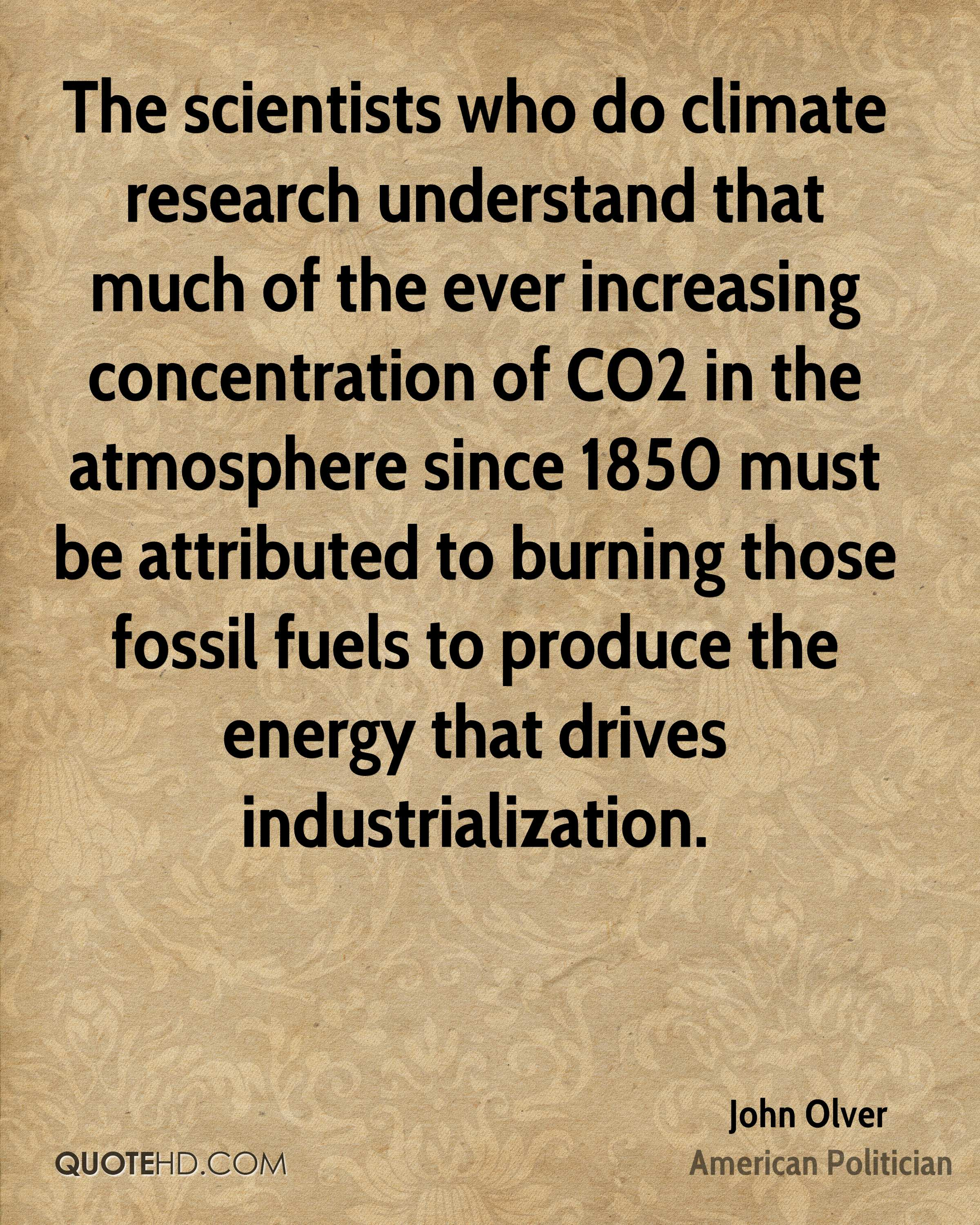 The scientists who do climate research understand that much of the ever increasing concentration of CO2 in the atmosphere since 1850 must be attributed to burning those fossil fuels to produce the energy that drives industrialization.