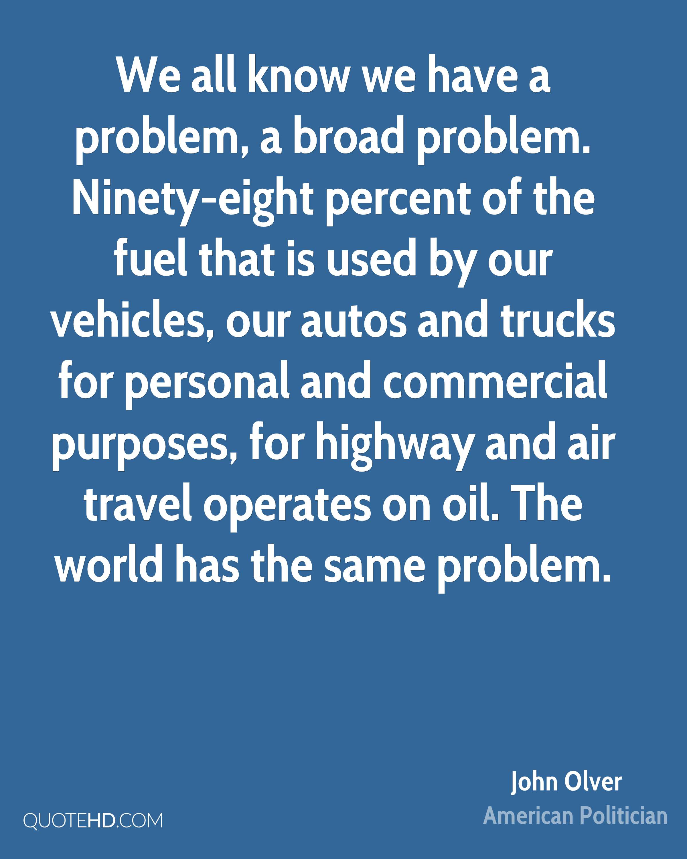 We all know we have a problem, a broad problem. Ninety-eight percent of the fuel that is used by our vehicles, our autos and trucks for personal and commercial purposes, for highway and air travel operates on oil. The world has the same problem.