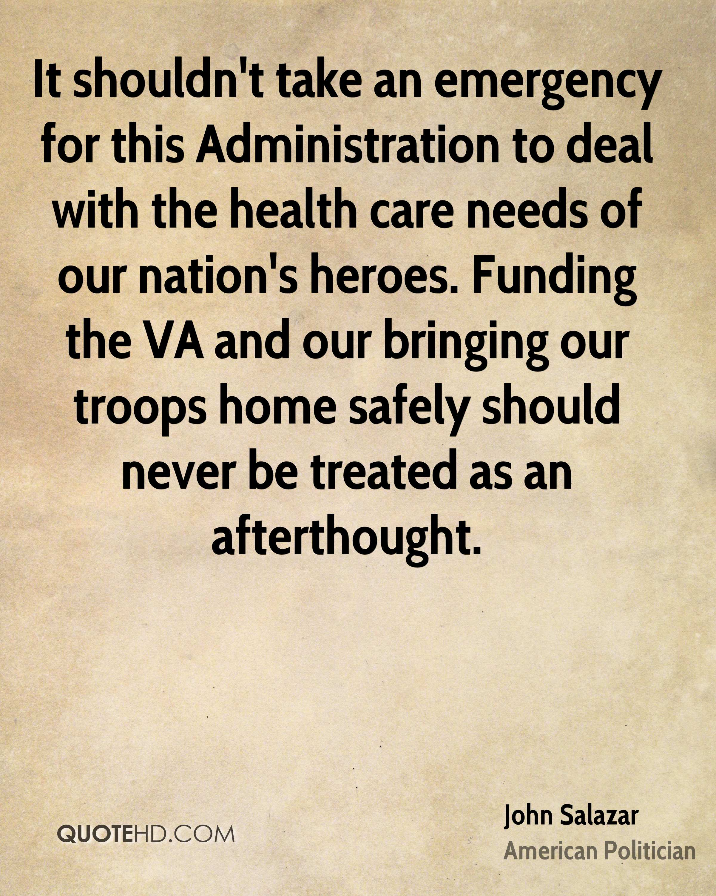 It shouldn't take an emergency for this Administration to deal with the health care needs of our nation's heroes. Funding the VA and our bringing our troops home safely should never be treated as an afterthought.