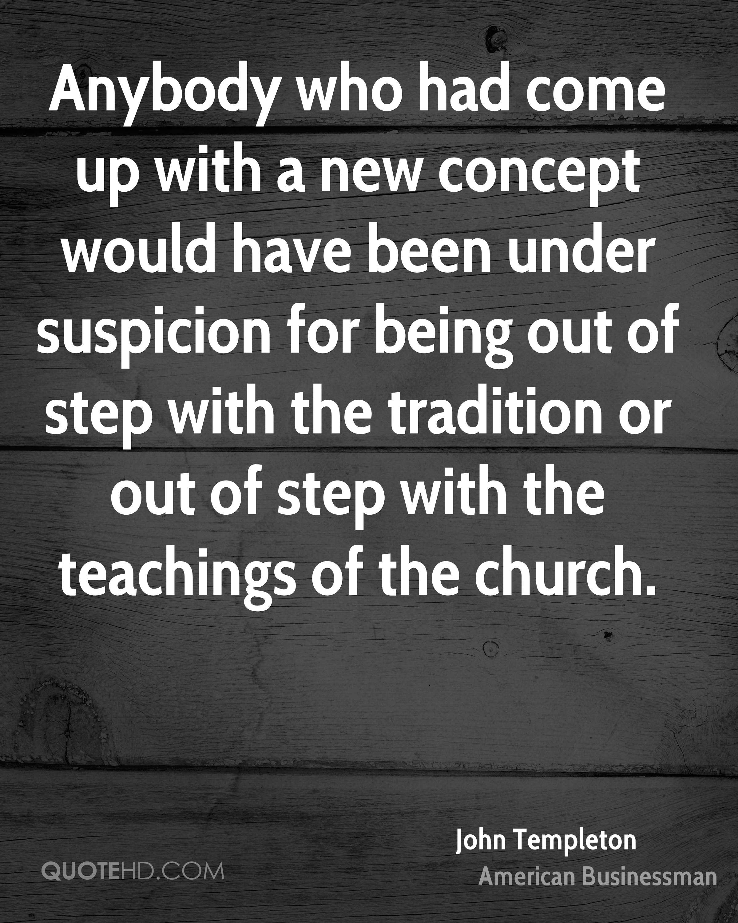 Anybody who had come up with a new concept would have been under suspicion for being out of step with the tradition or out of step with the teachings of the church.