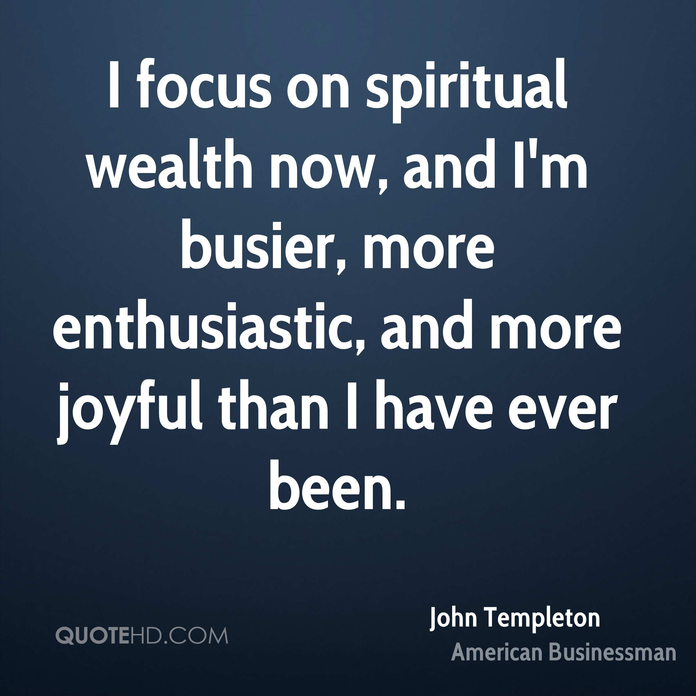 I focus on spiritual wealth now, and I'm busier, more enthusiastic, and more joyful than I have ever been.