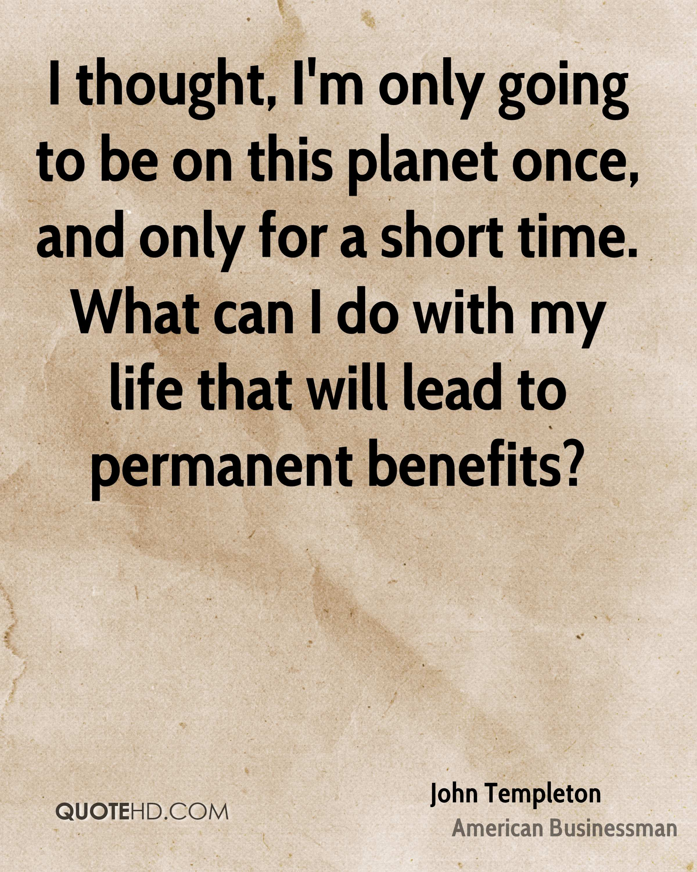 I thought, I'm only going to be on this planet once, and only for a short time. What can I do with my life that will lead to permanent benefits?