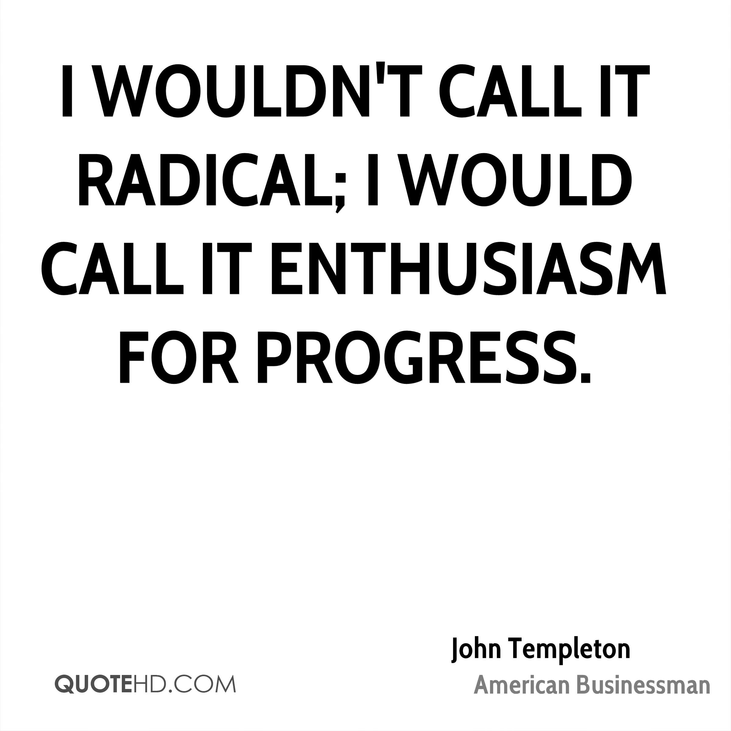 I wouldn't call it radical; I would call it enthusiasm for progress.