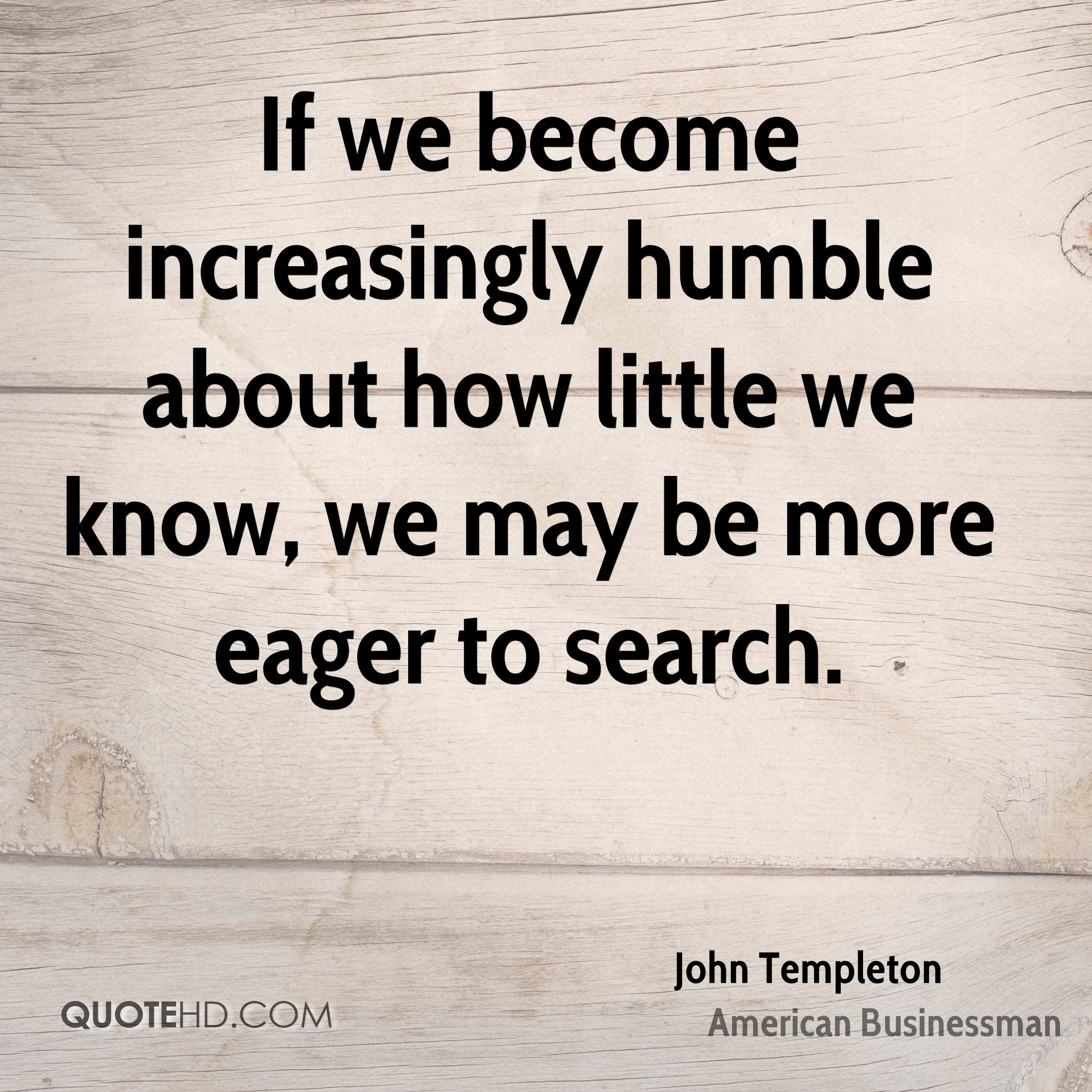 If we become increasingly humble about how little we know, we may be more eager to search.