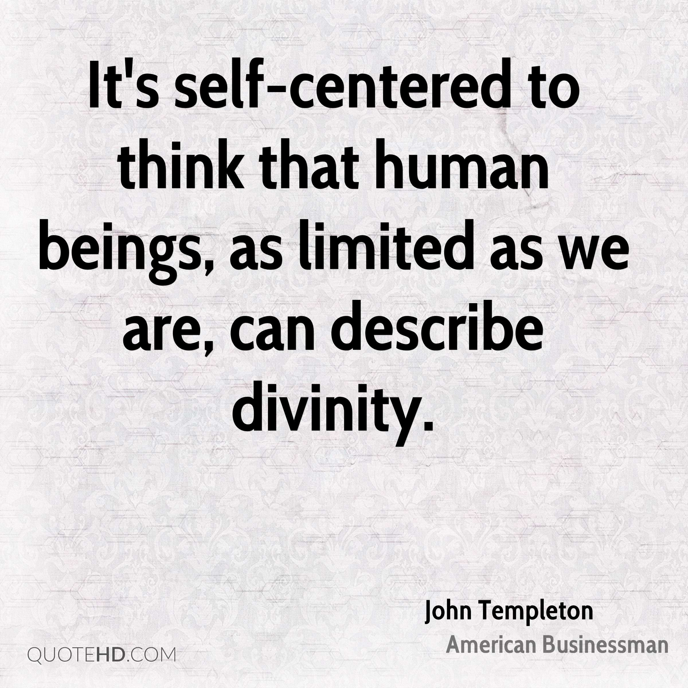 It's self-centered to think that human beings, as limited as we are, can describe divinity.
