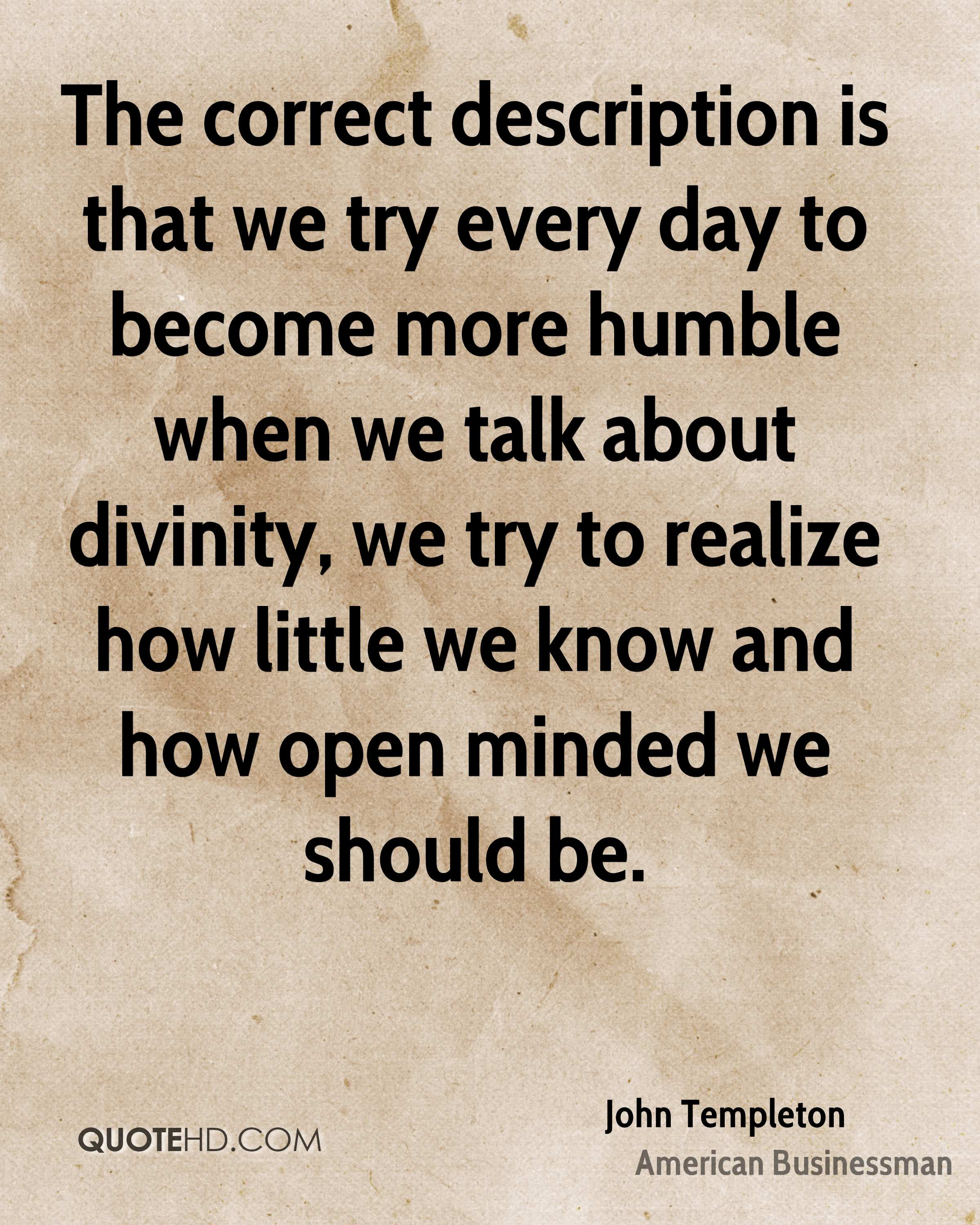 The correct description is that we try every day to become more humble when we talk about divinity, we try to realize how little we know and how open minded we should be.