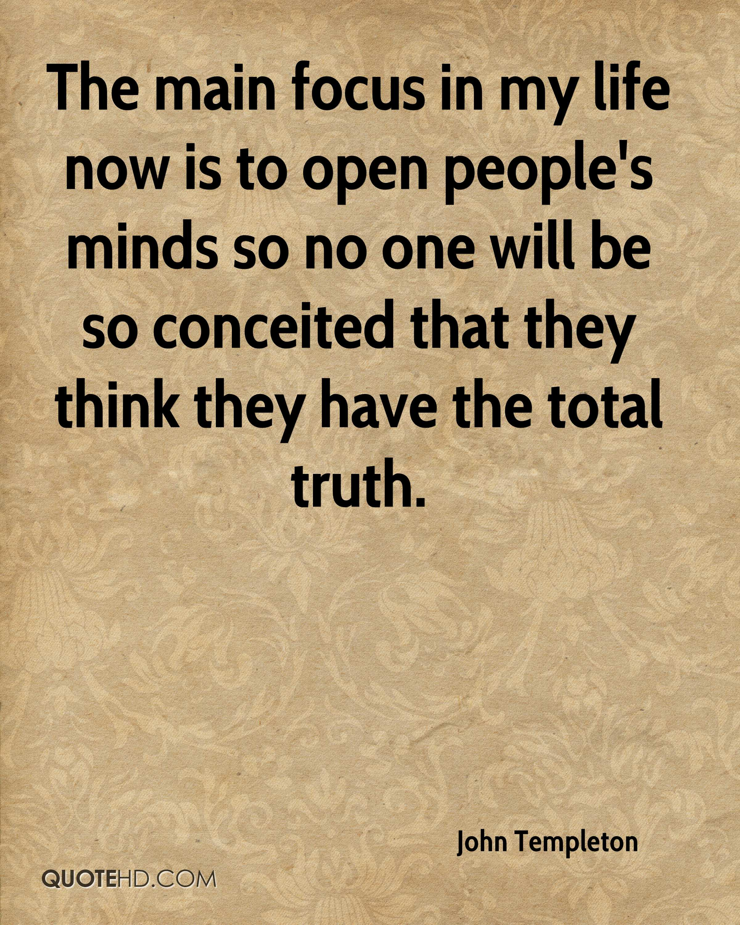 The main focus in my life now is to open people's minds so no one will be so conceited that they think they have the total truth.