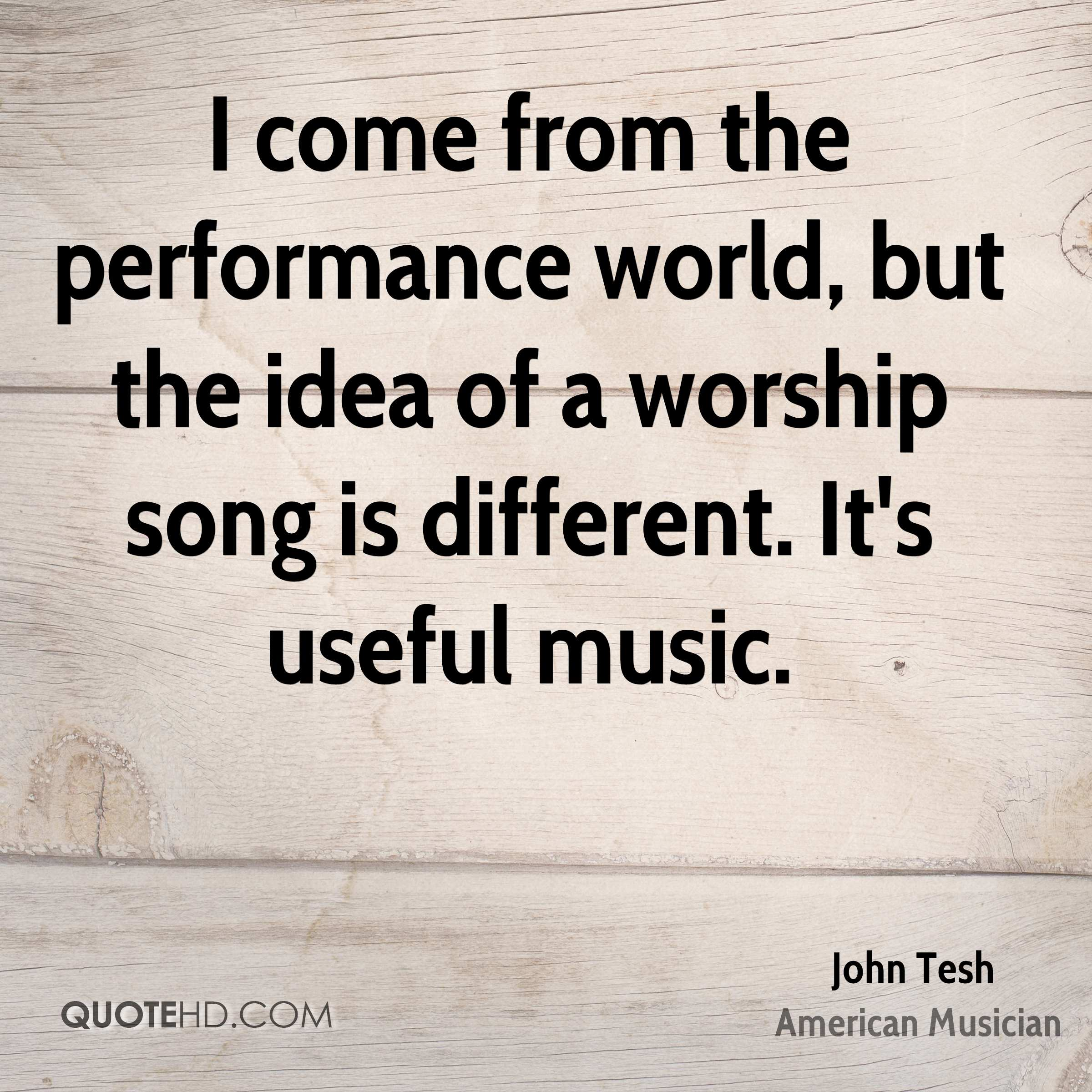 I come from the performance world, but the idea of a worship song is different. It's useful music.