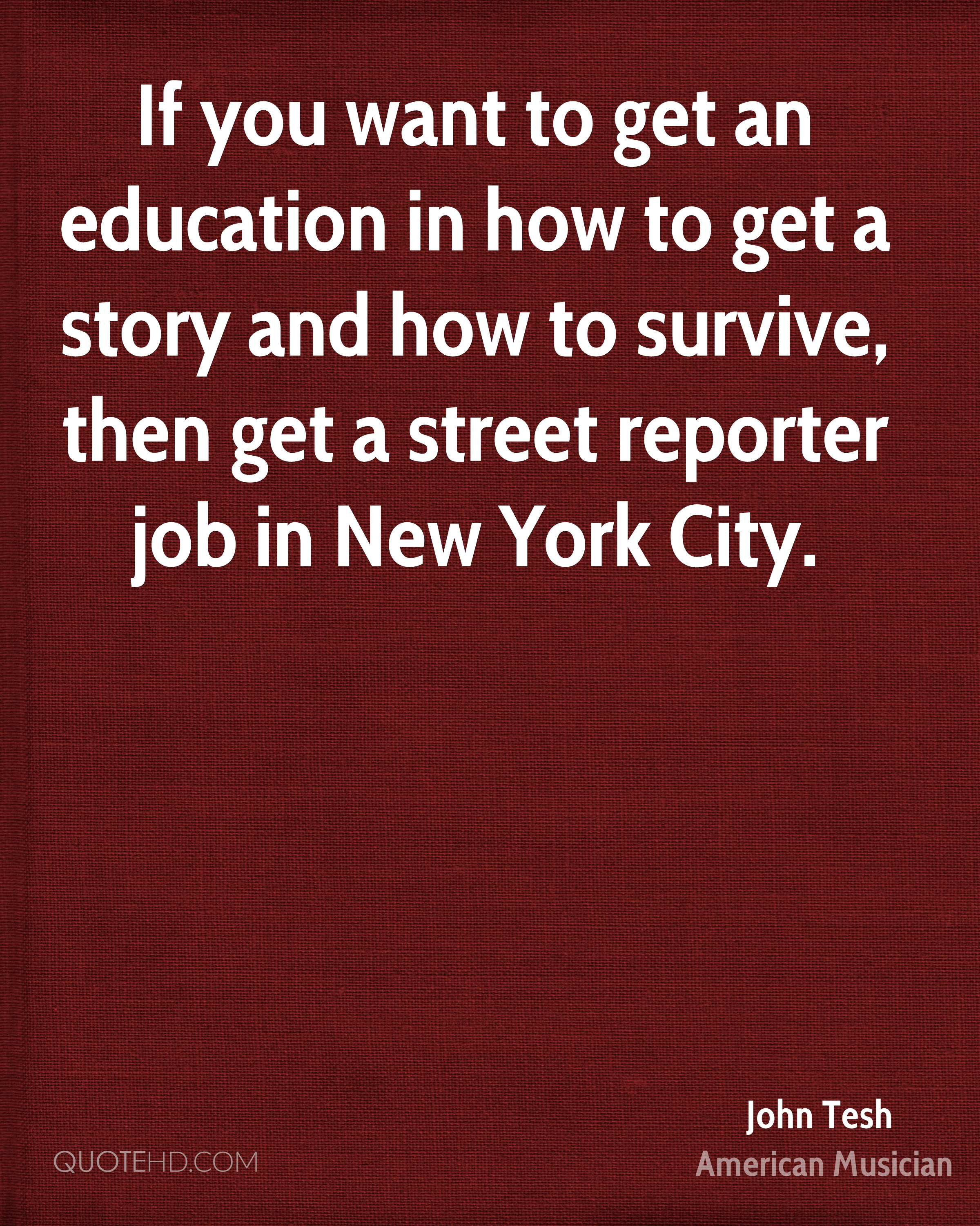 If you want to get an education in how to get a story and how to survive, then get a street reporter job in New York City.