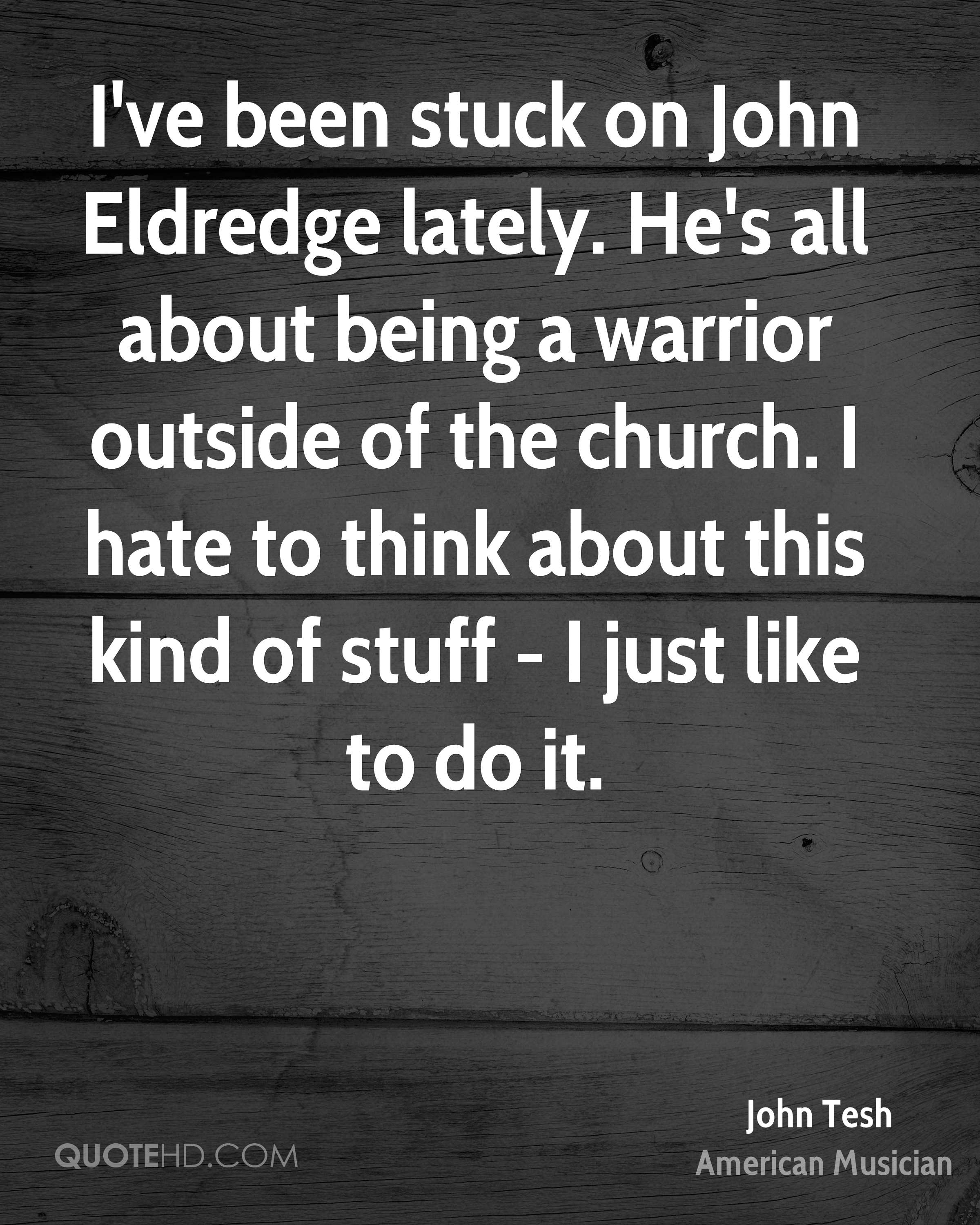 I've been stuck on John Eldredge lately. He's all about being a warrior outside of the church. I hate to think about this kind of stuff - I just like to do it.