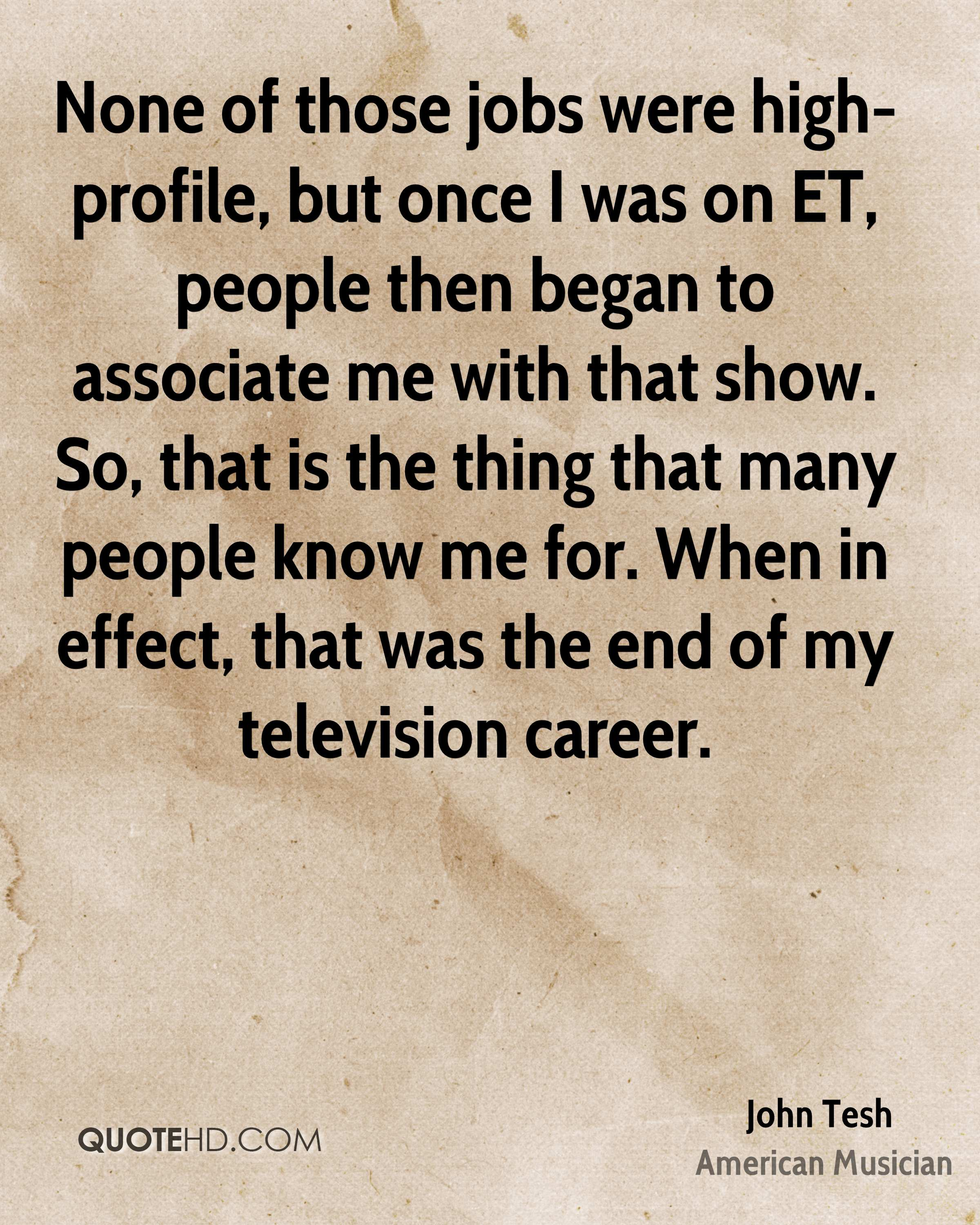 None of those jobs were high-profile, but once I was on ET, people then began to associate me with that show. So, that is the thing that many people know me for. When in effect, that was the end of my television career.