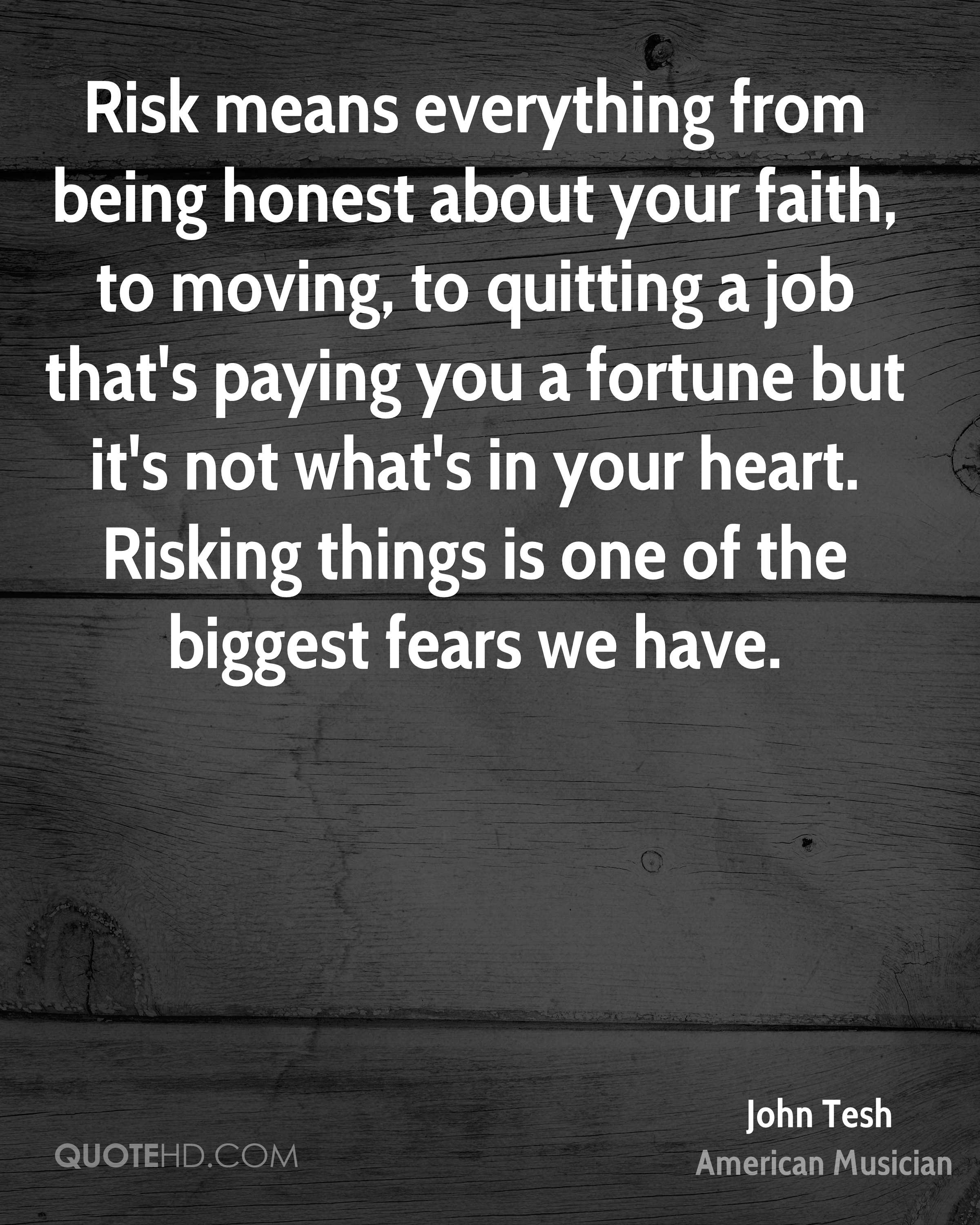 Risk means everything from being honest about your faith, to moving, to quitting a job that's paying you a fortune but it's not what's in your heart. Risking things is one of the biggest fears we have.