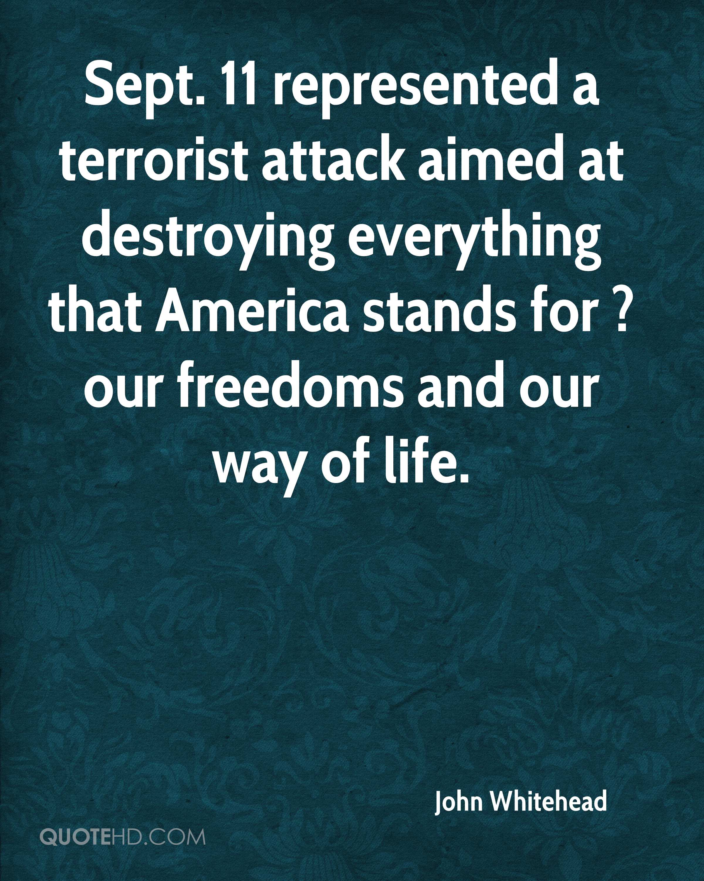 Sept. 11 represented a terrorist attack aimed at destroying everything that America stands for ? our freedoms and our way of life.