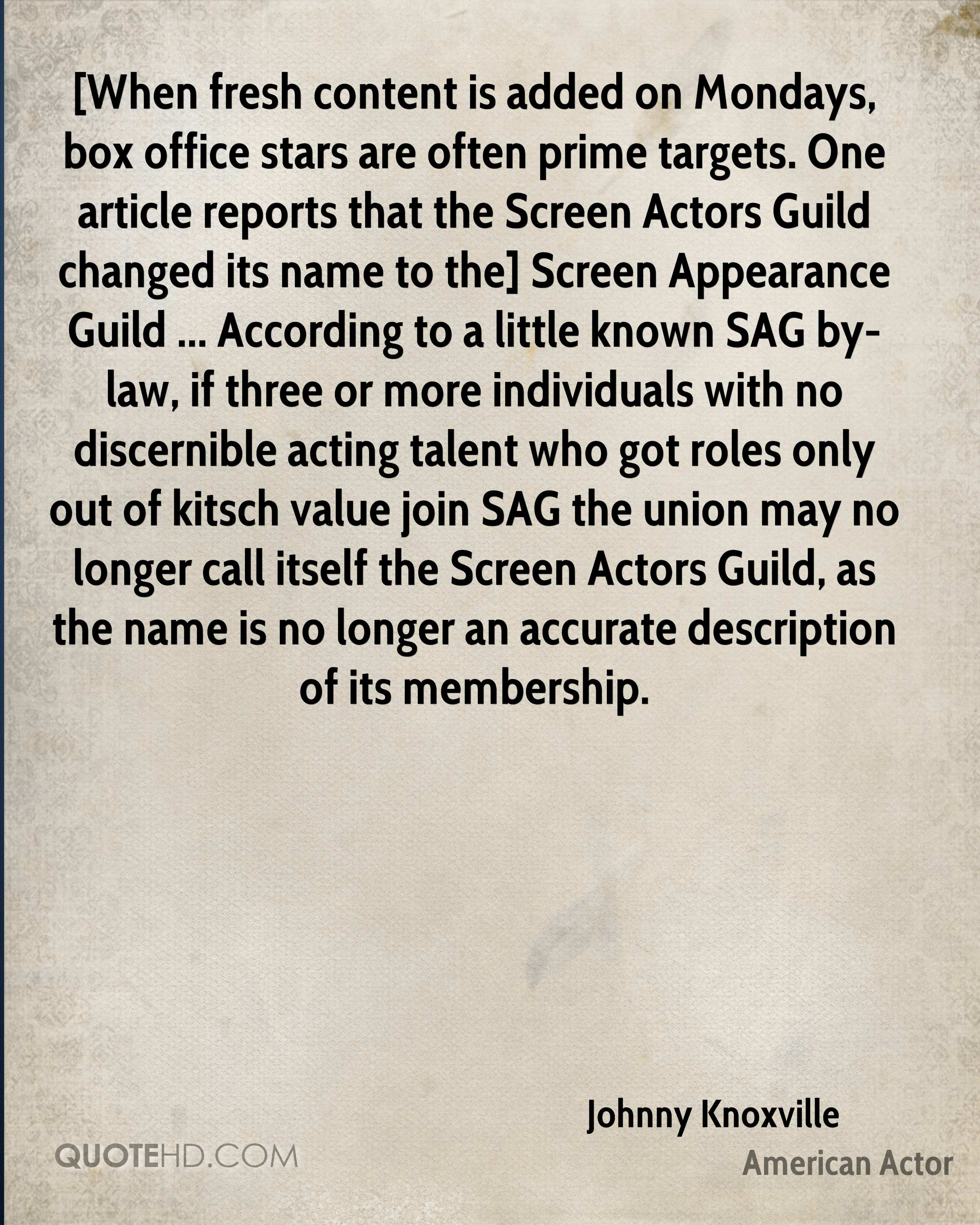 [When fresh content is added on Mondays, box office stars are often prime targets. One article reports that the Screen Actors Guild changed its name to the] Screen Appearance Guild ... According to a little known SAG by-law, if three or more individuals with no discernible acting talent who got roles only out of kitsch value join SAG the union may no longer call itself the Screen Actors Guild, as the name is no longer an accurate description of its membership.