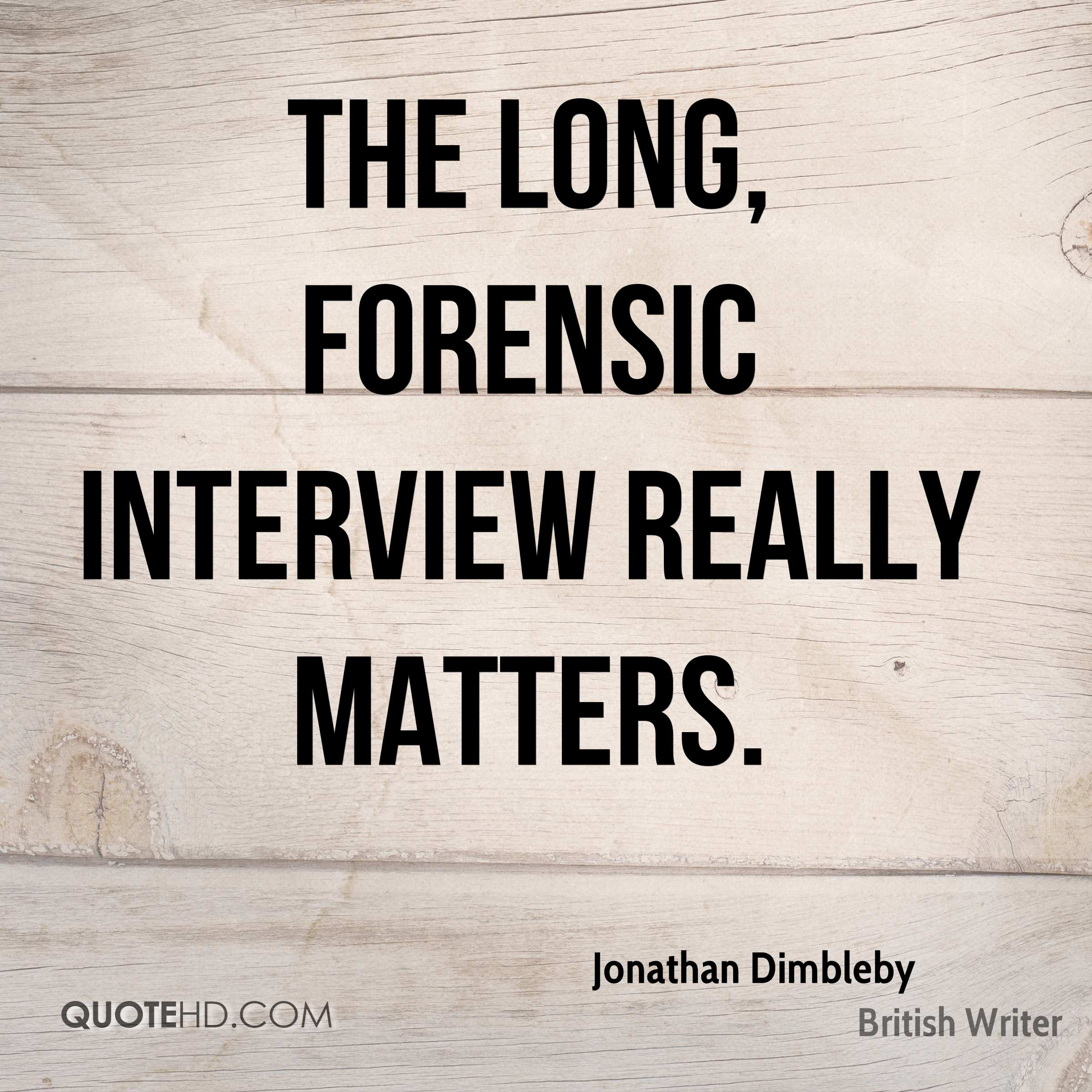 The long, forensic interview really matters.