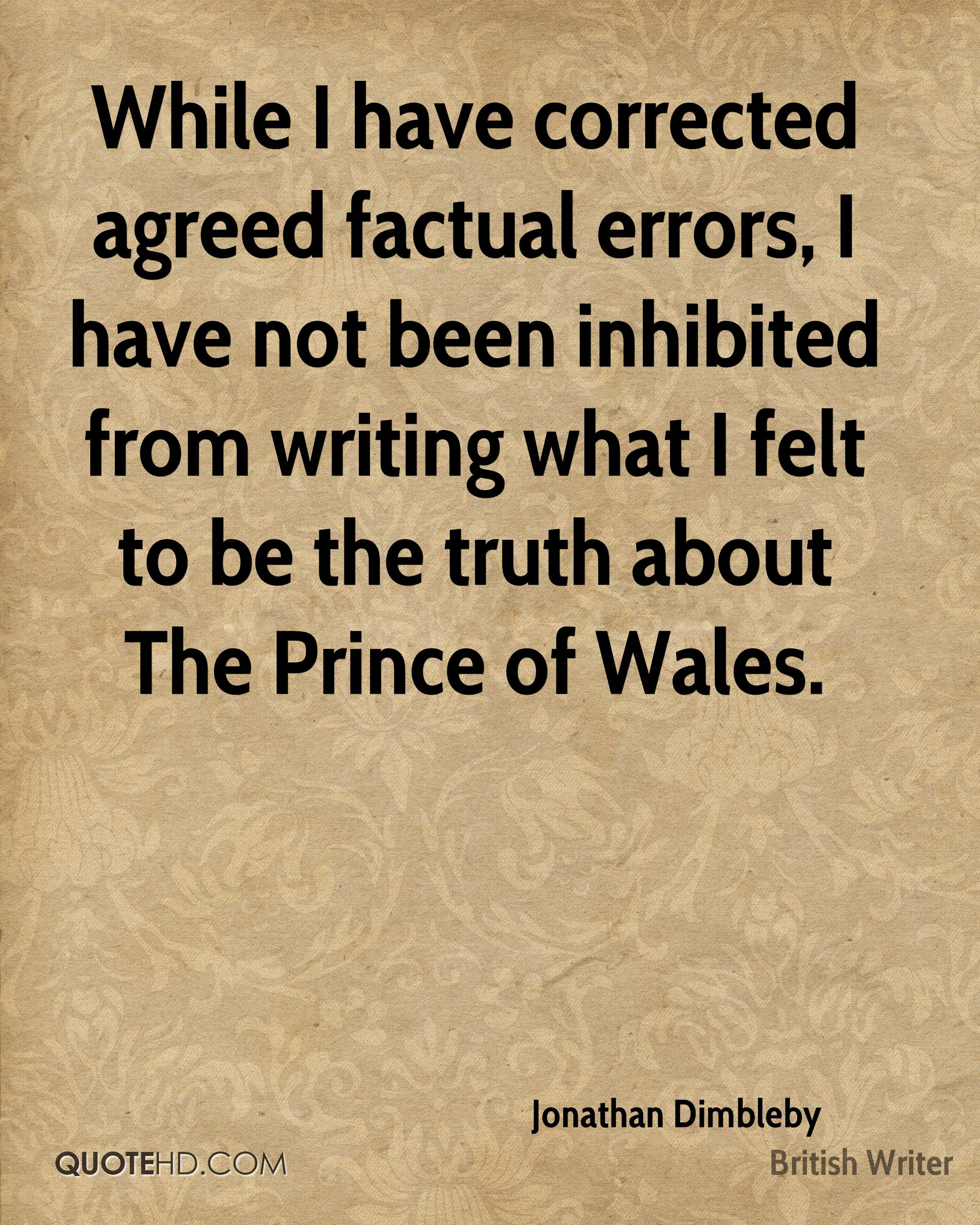 While I have corrected agreed factual errors, I have not been inhibited from writing what I felt to be the truth about The Prince of Wales.