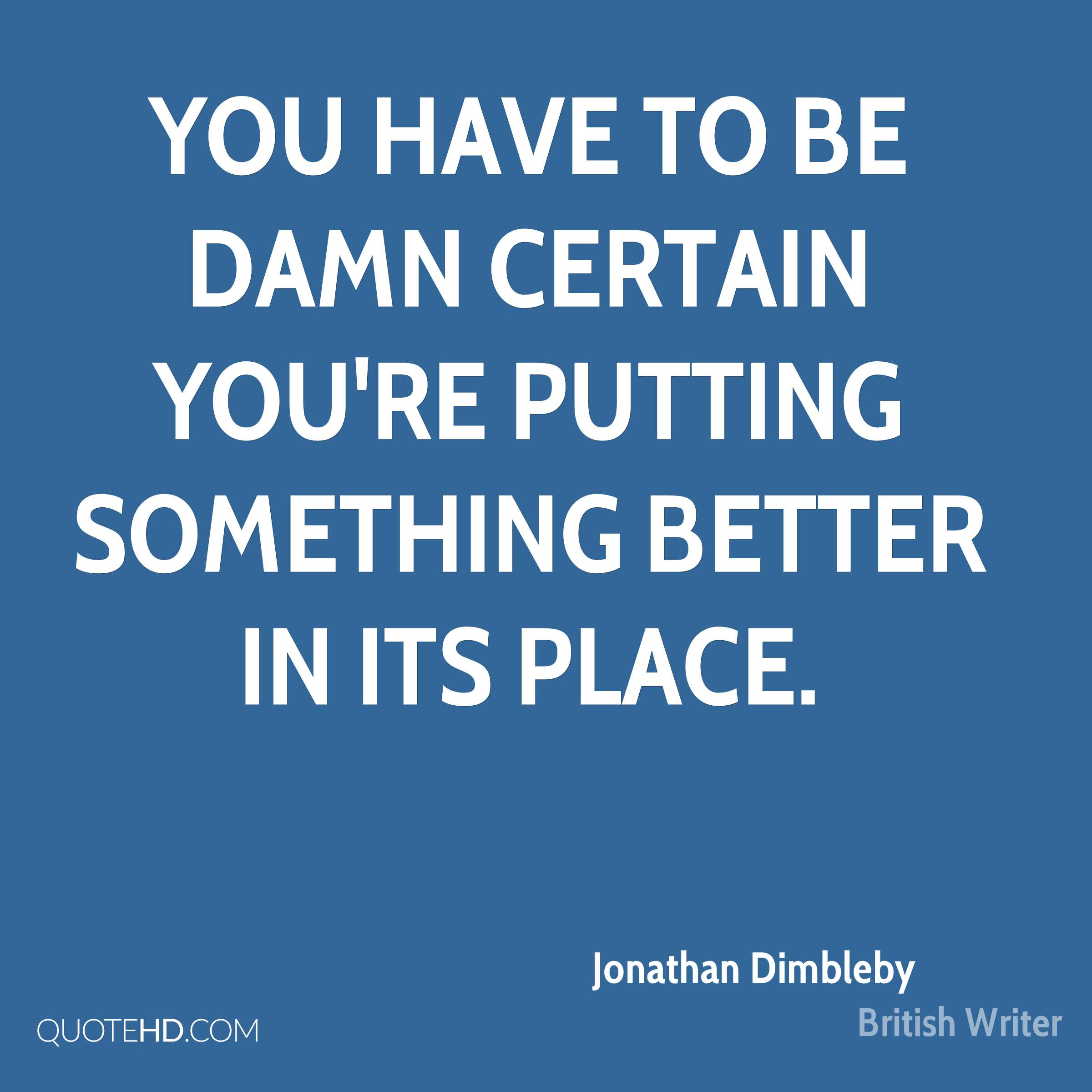 You have to be damn certain you're putting something better in its place.
