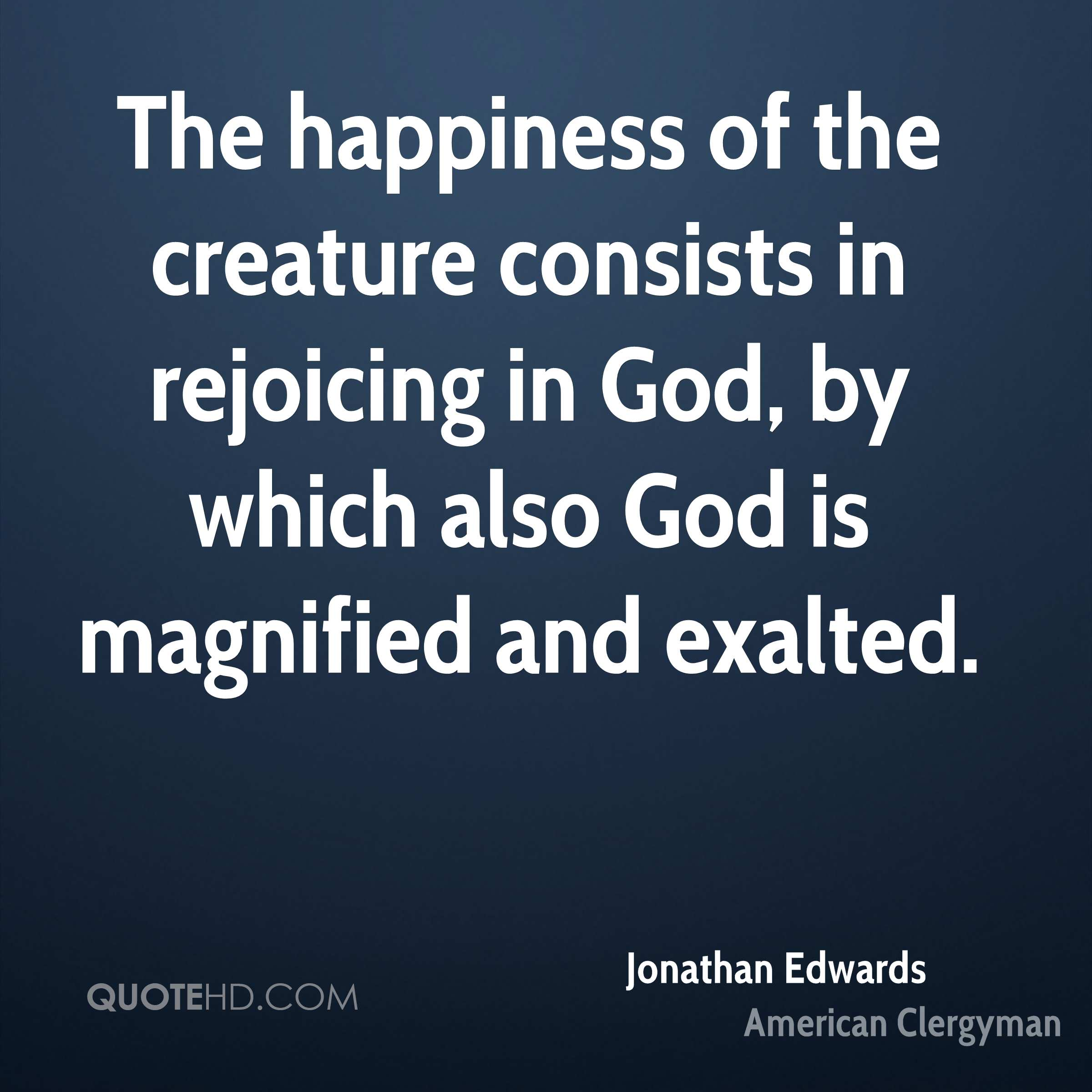 The happiness of the creature consists in rejoicing in God, by which also God is magnified and exalted.