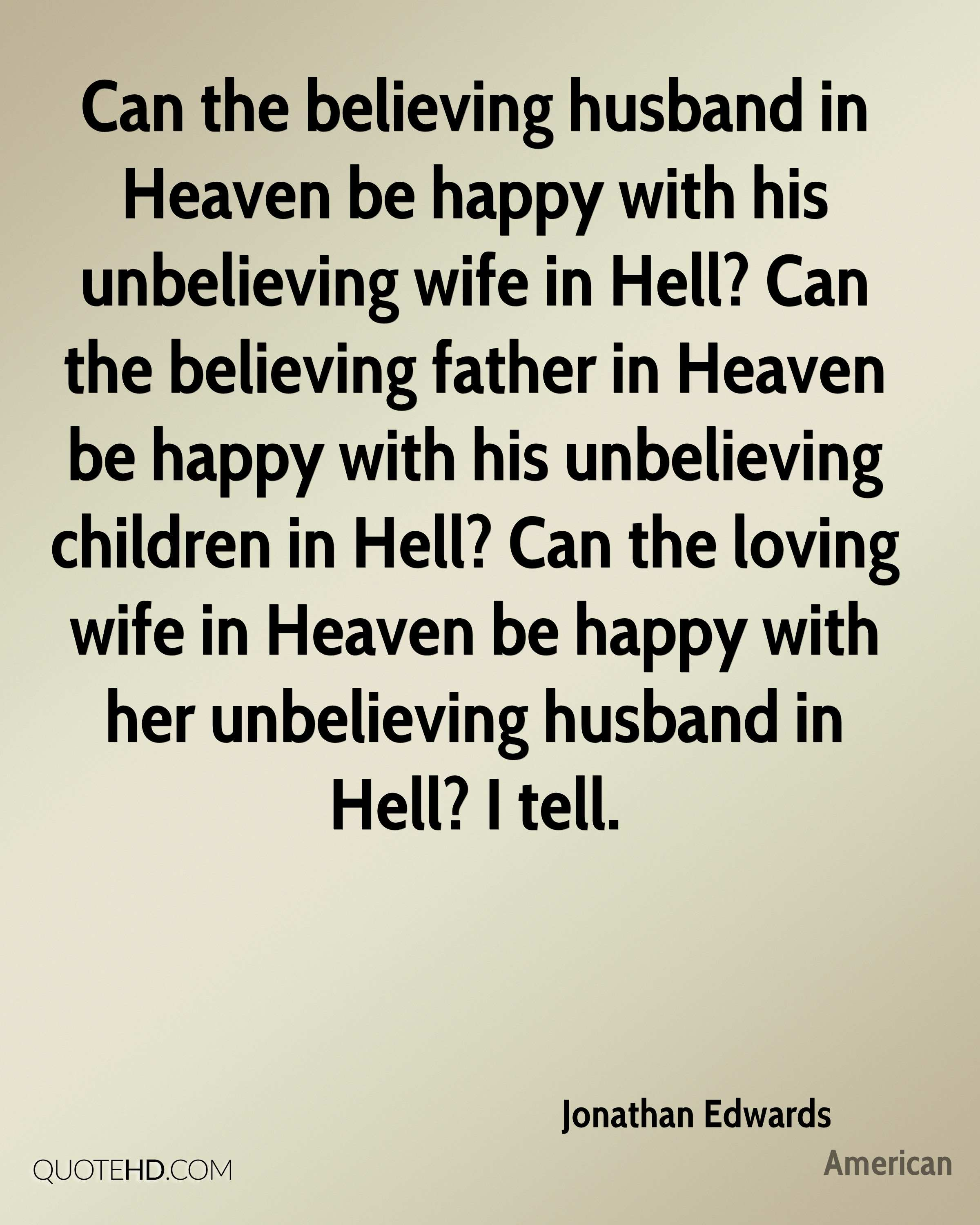 Can the believing husband in Heaven be happy with his unbelieving wife in Hell? Can the believing father in Heaven be happy with his unbelieving children in Hell? Can the loving wife in Heaven be happy with her unbelieving husband in Hell? I tell.