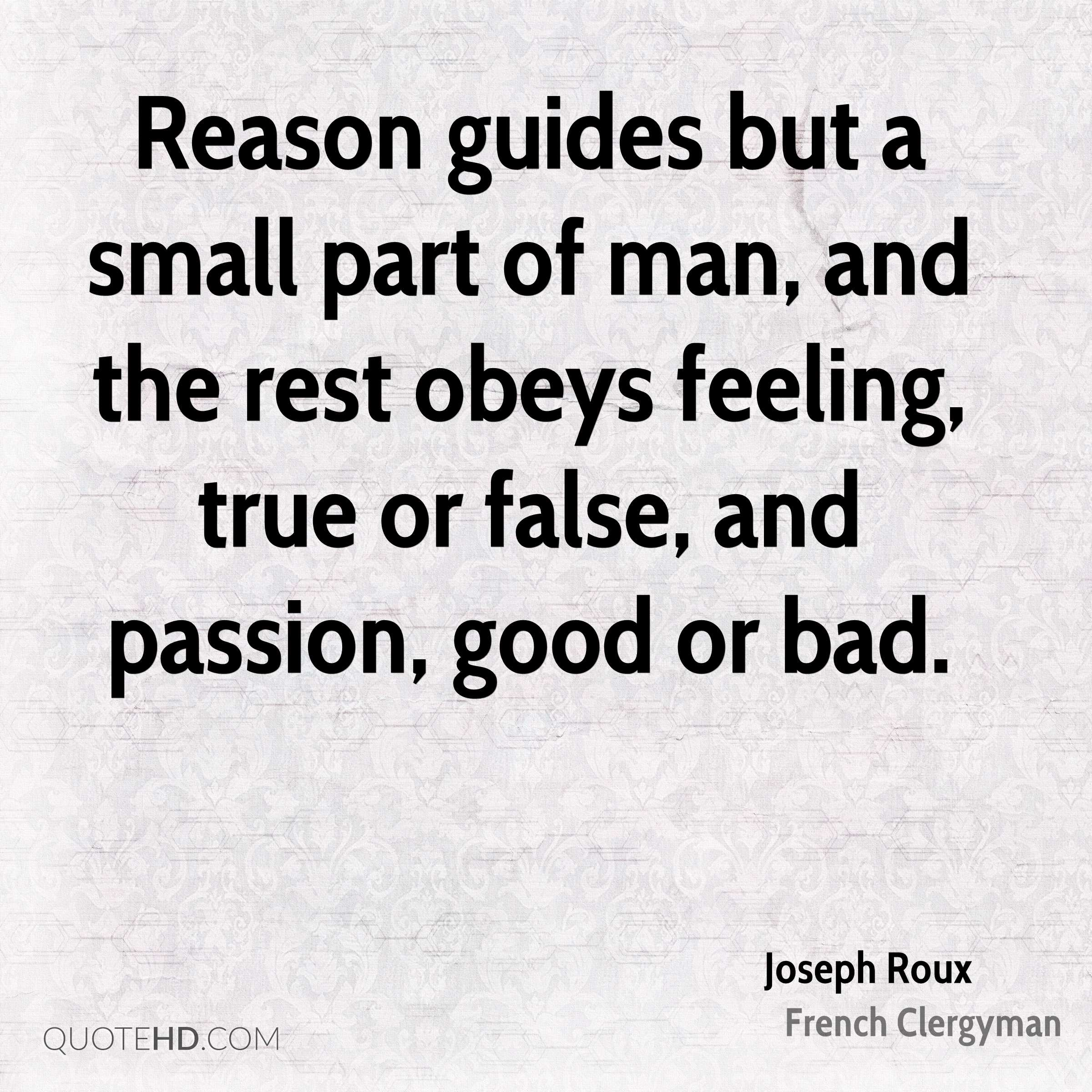 Reason guides but a small part of man, and the rest obeys feeling, true or false, and passion, good or bad.