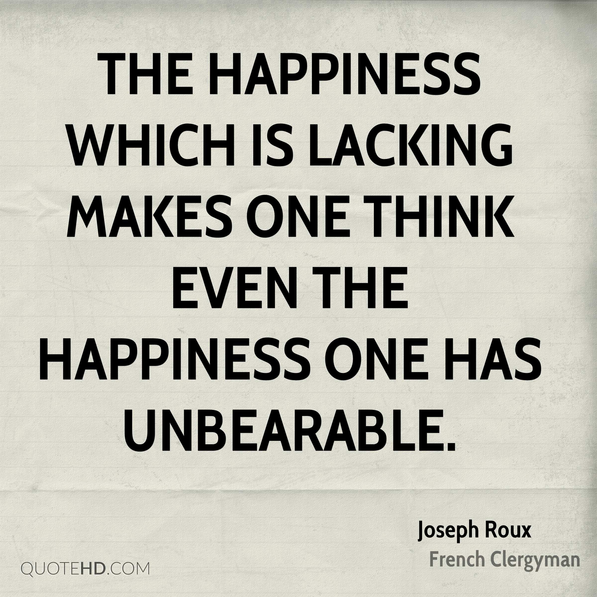 The happiness which is lacking makes one think even the happiness one has unbearable.
