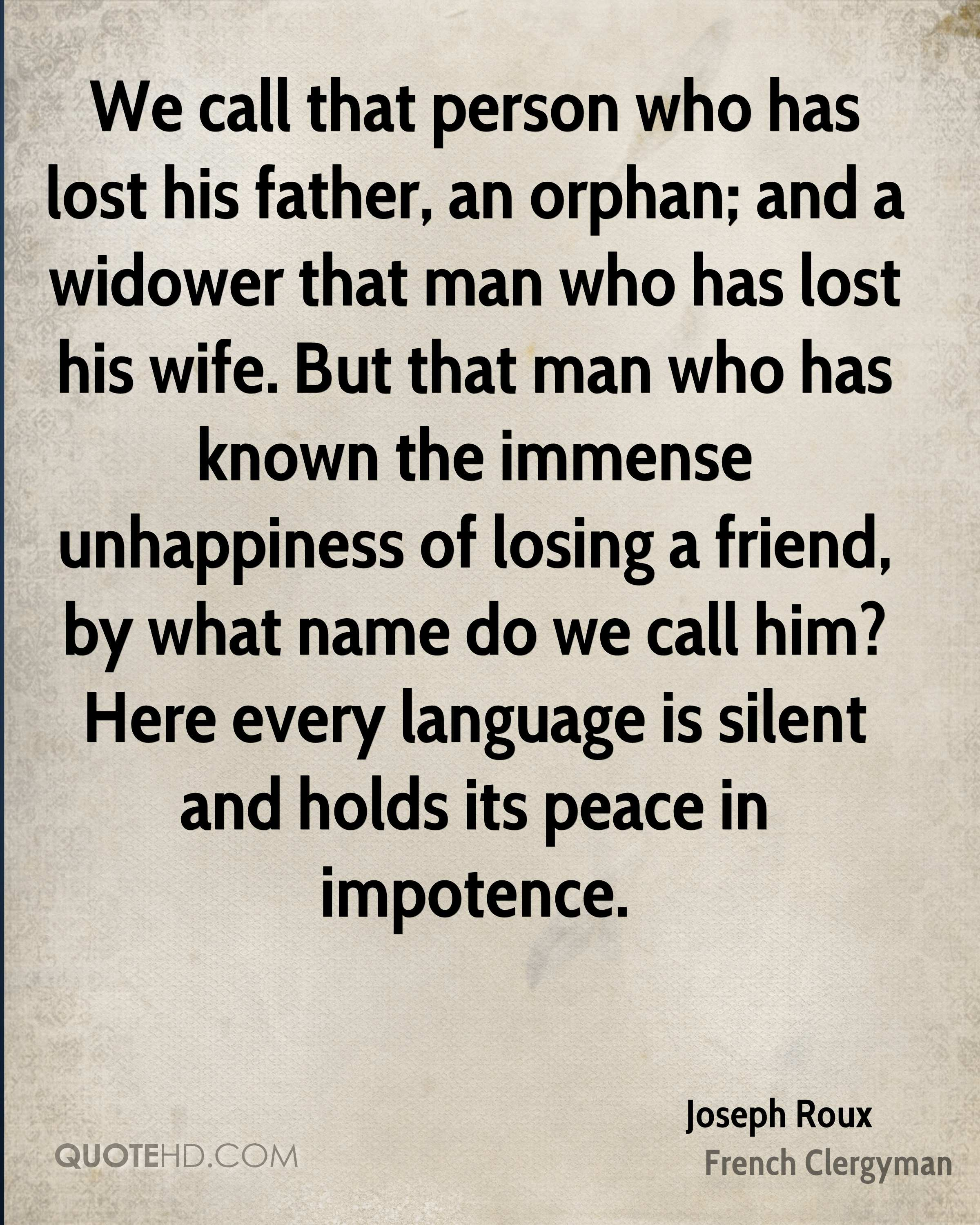 We call that person who has lost his father, an orphan; and a widower that man who has lost his wife. But that man who has known the immense unhappiness of losing a friend, by what name do we call him? Here every language is silent and holds its peace in impotence.