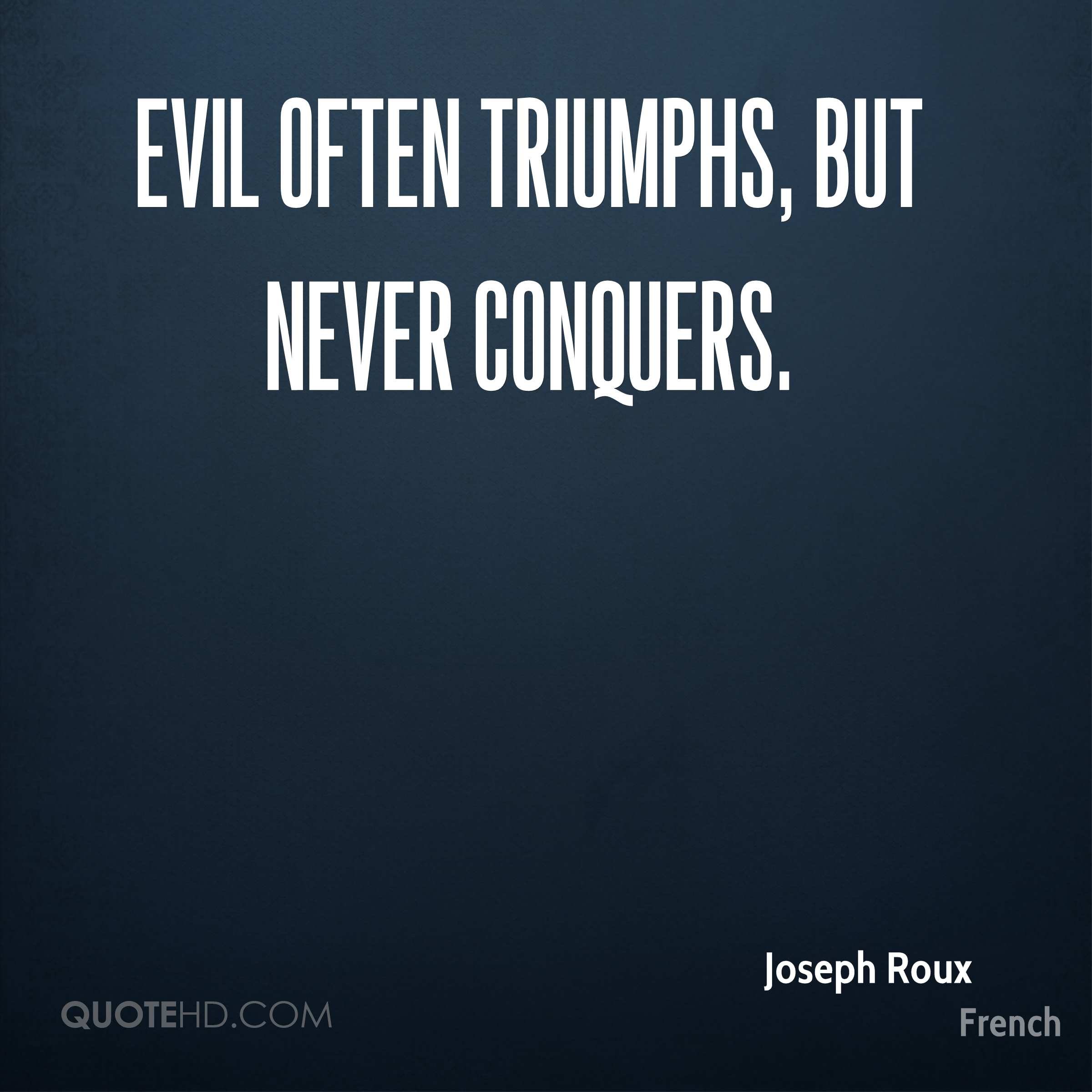evil triumphs but never conquers In literature, evil often triumphs but never conquers good literature substitutes for an experience which we have not ourselves lived through.