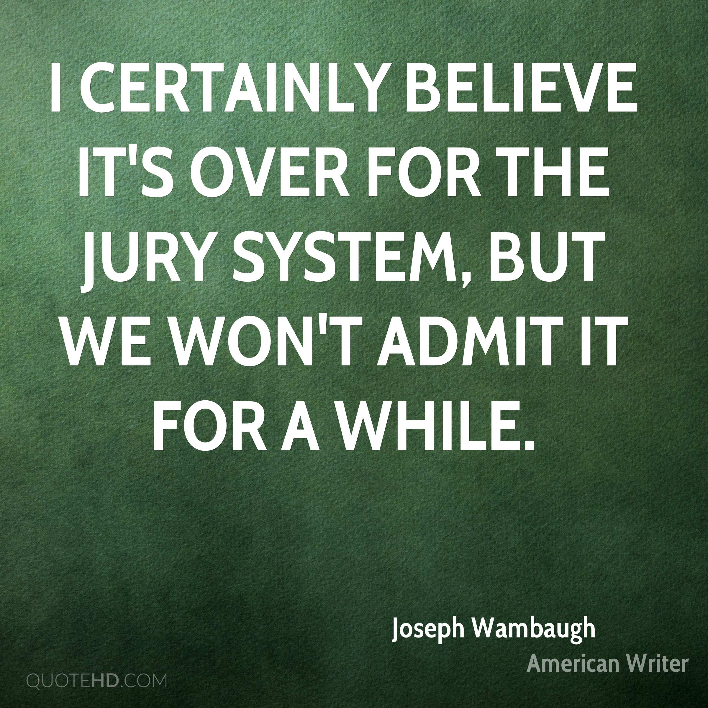I certainly believe it's over for the jury system, but we won't admit it for a while.