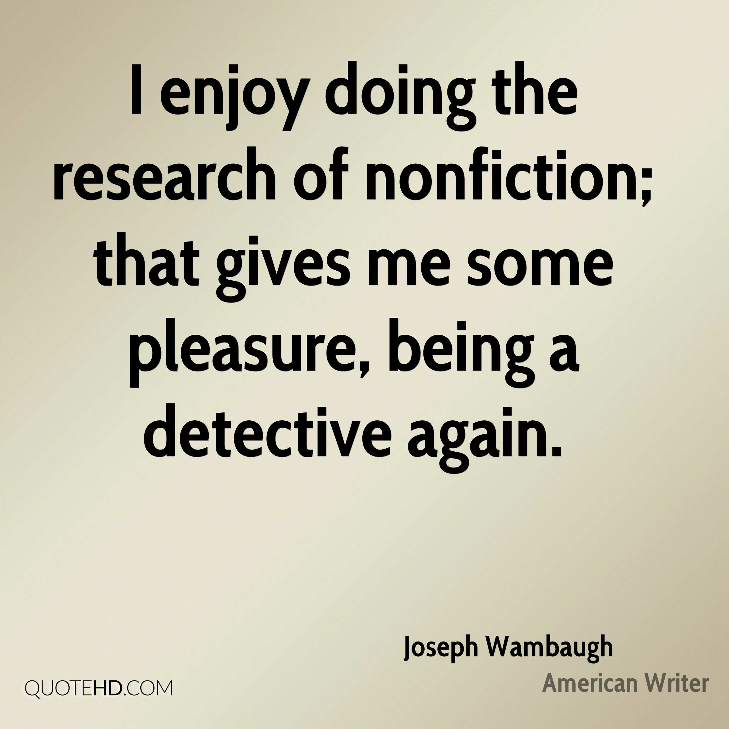 I enjoy doing the research of nonfiction; that gives me some pleasure, being a detective again.