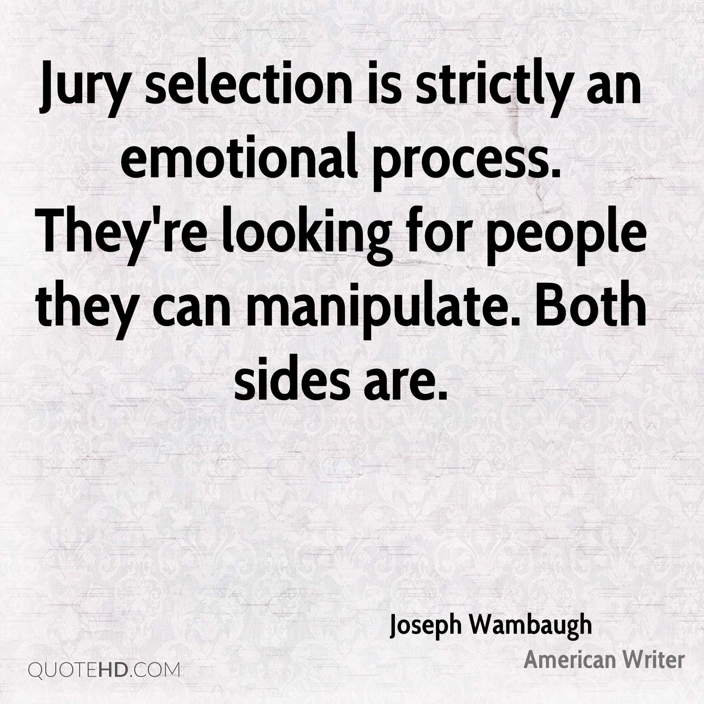 Jury selection is strictly an emotional process. They're looking for people they can manipulate. Both sides are.