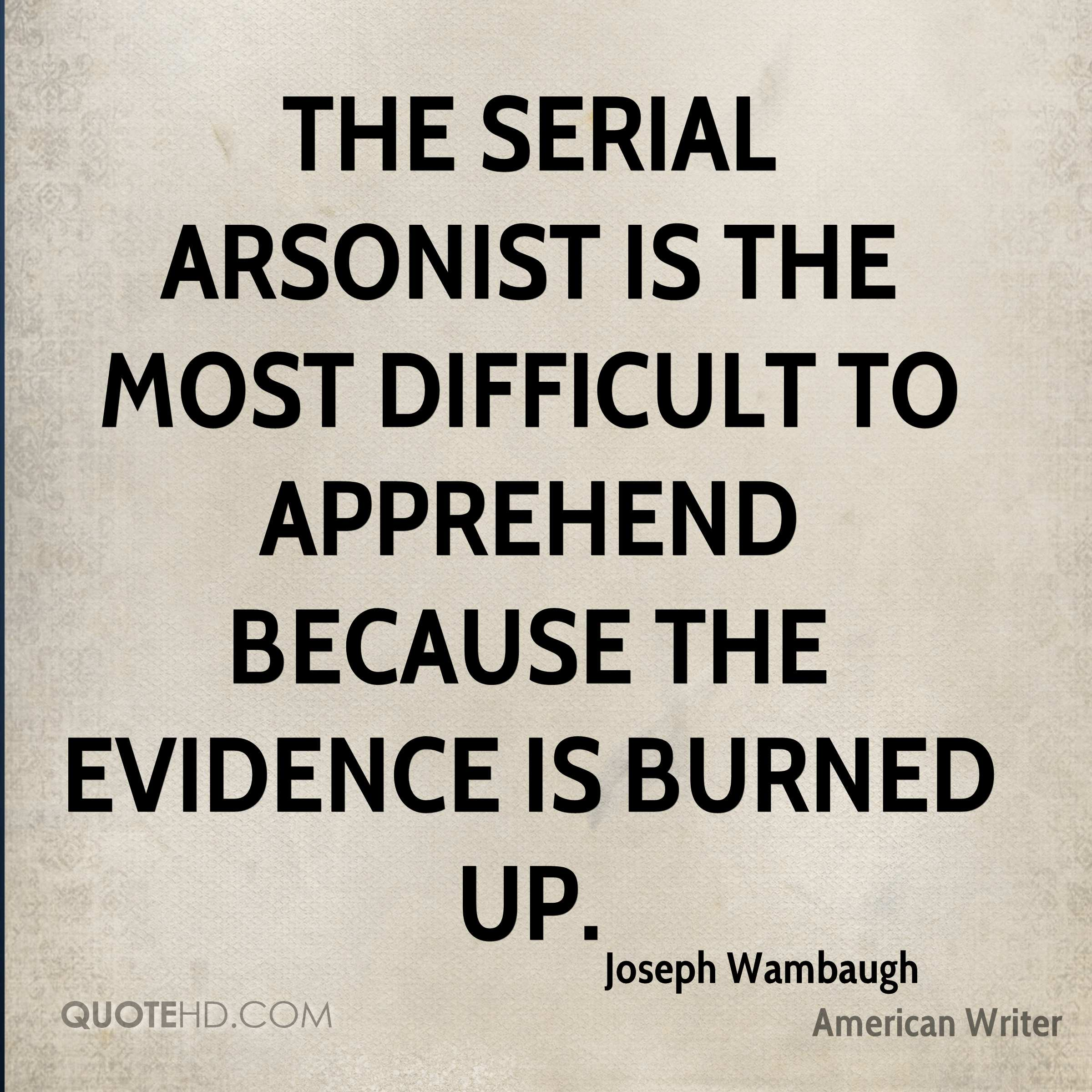 The serial arsonist is the most difficult to apprehend because the evidence is burned up.