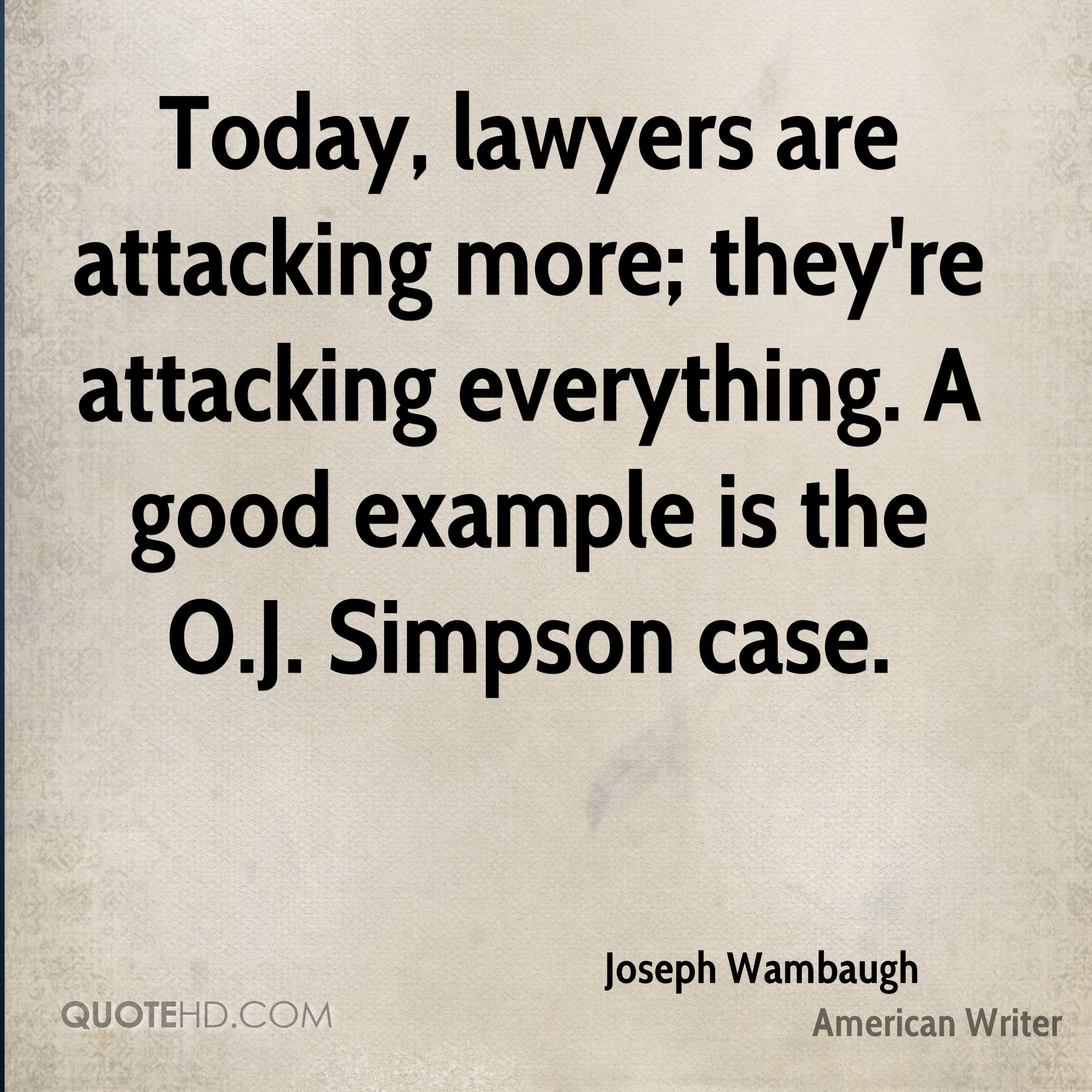 Today, lawyers are attacking more; they're attacking everything. A good example is the O.J. Simpson case.
