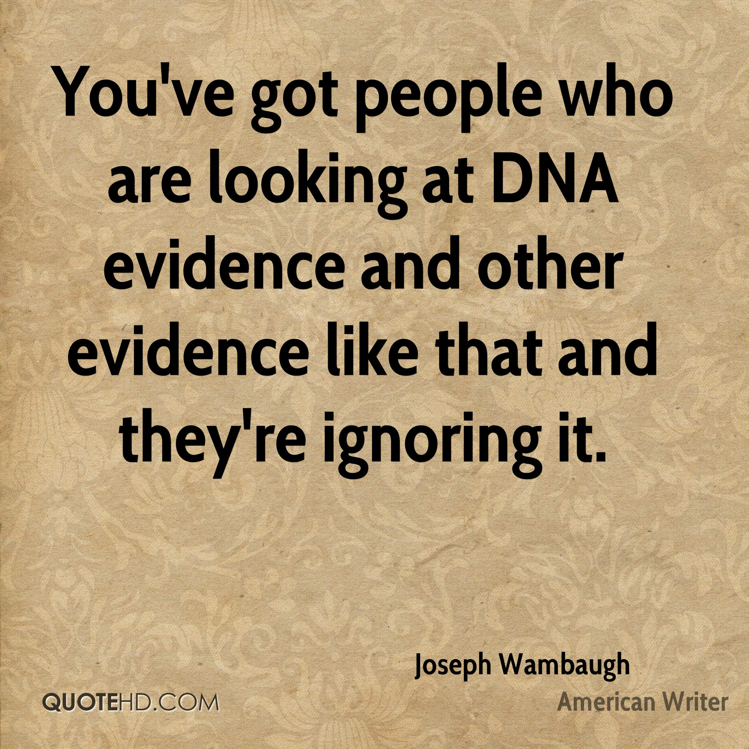 You've got people who are looking at DNA evidence and other evidence like that and they're ignoring it.