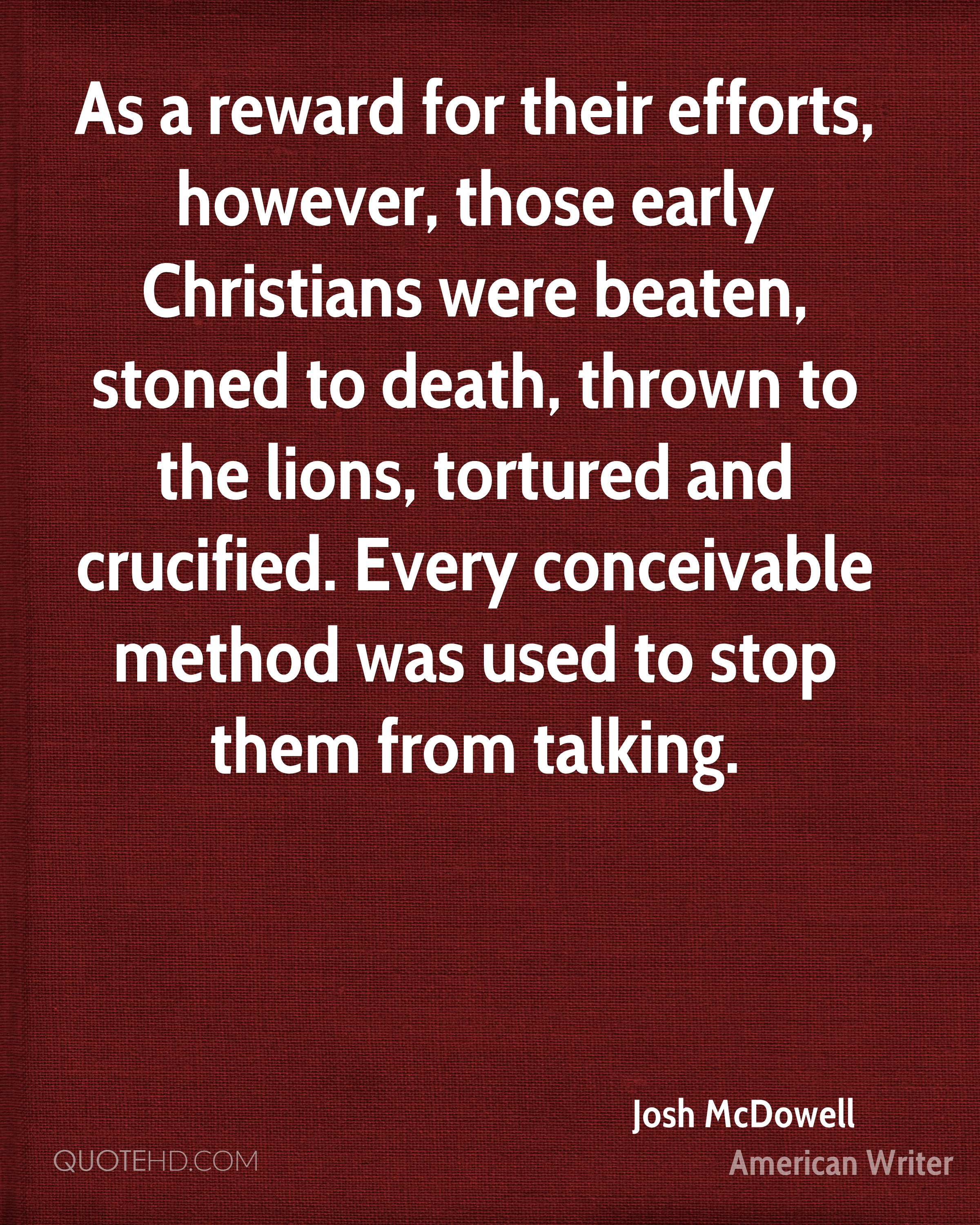 As a reward for their efforts, however, those early Christians were beaten, stoned to death, thrown to the lions, tortured and crucified. Every conceivable method was used to stop them from talking.