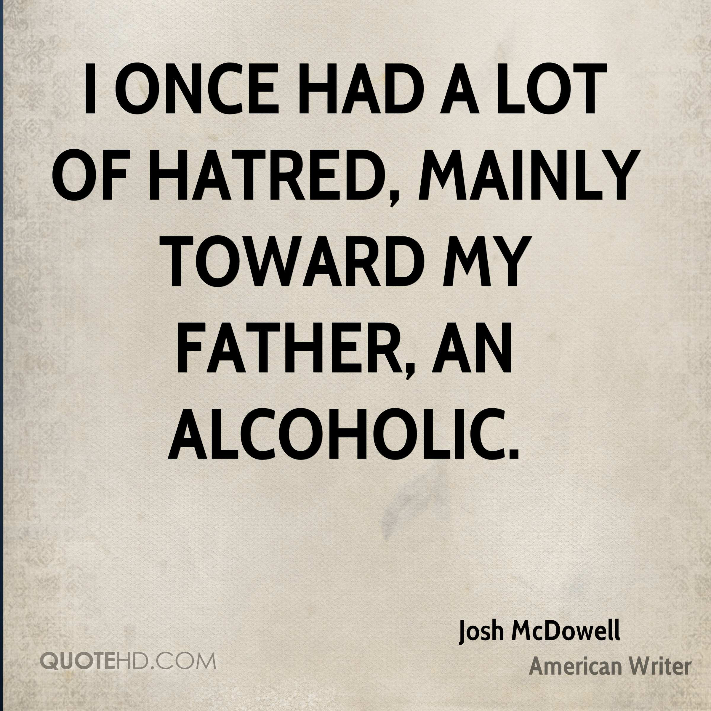 I once had a lot of hatred, mainly toward my father, an alcoholic.