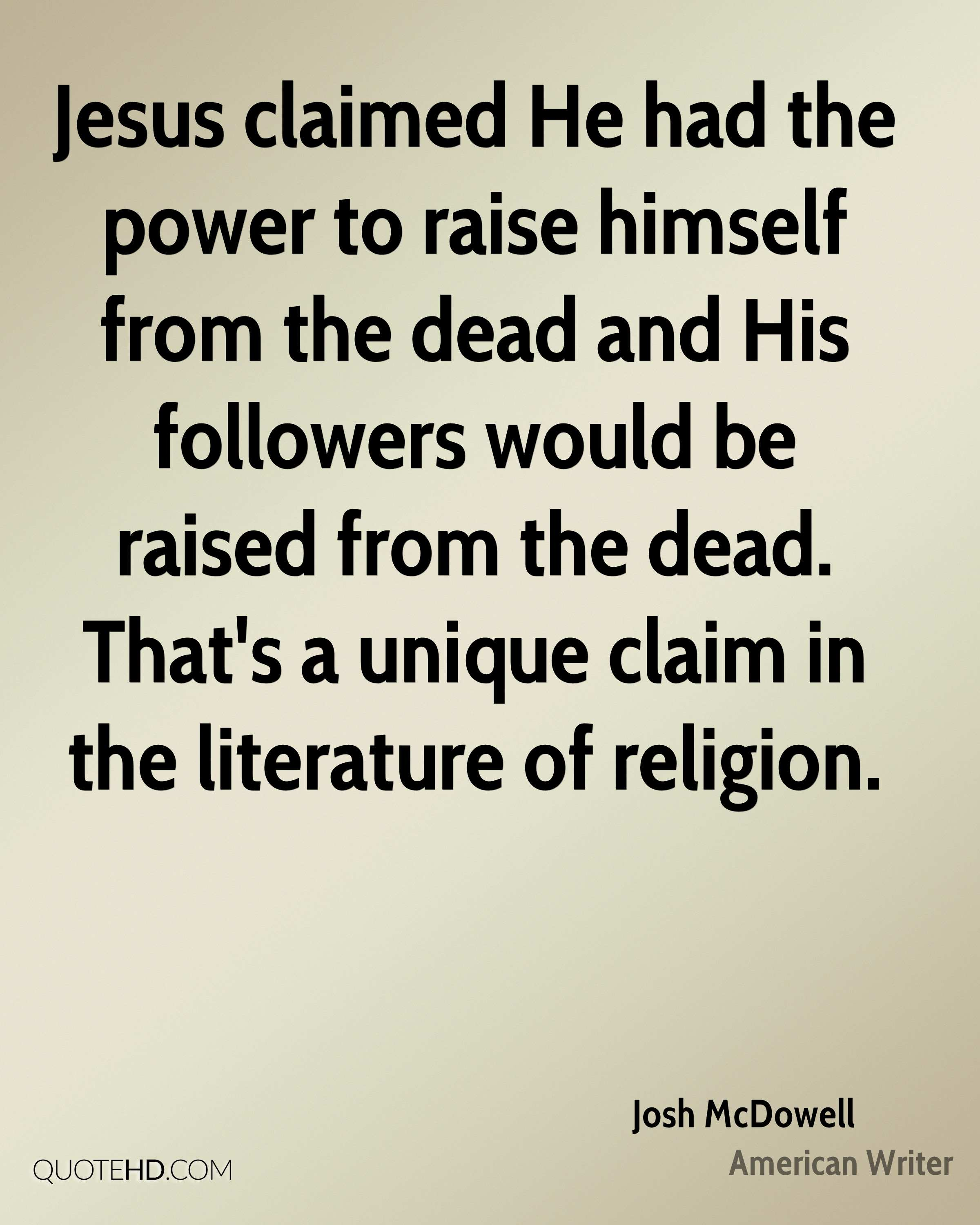 Jesus claimed He had the power to raise himself from the dead and His followers would be raised from the dead. That's a unique claim in the literature of religion.