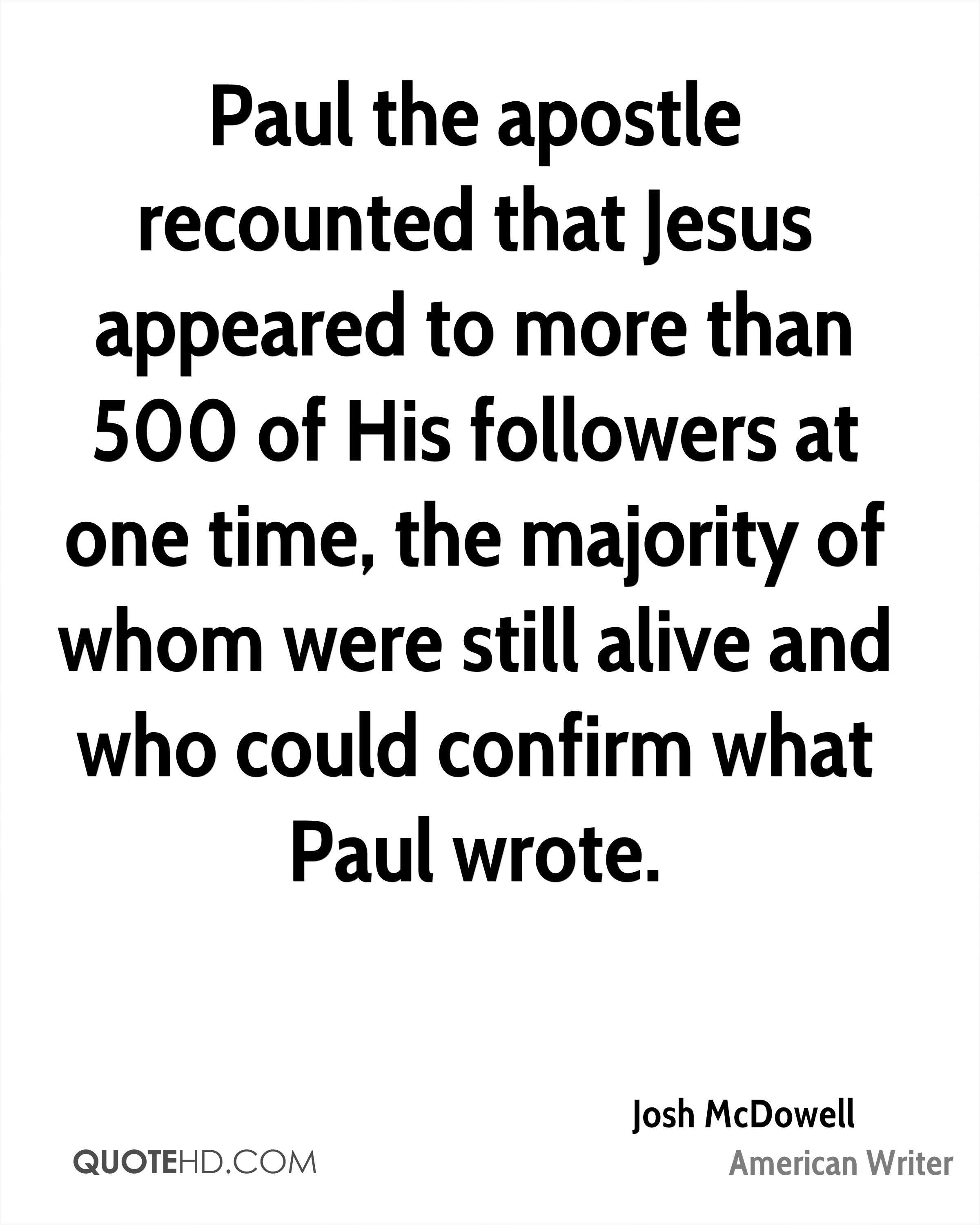 Paul the apostle recounted that Jesus appeared to more than 500 of His followers at one time, the majority of whom were still alive and who could confirm what Paul wrote.