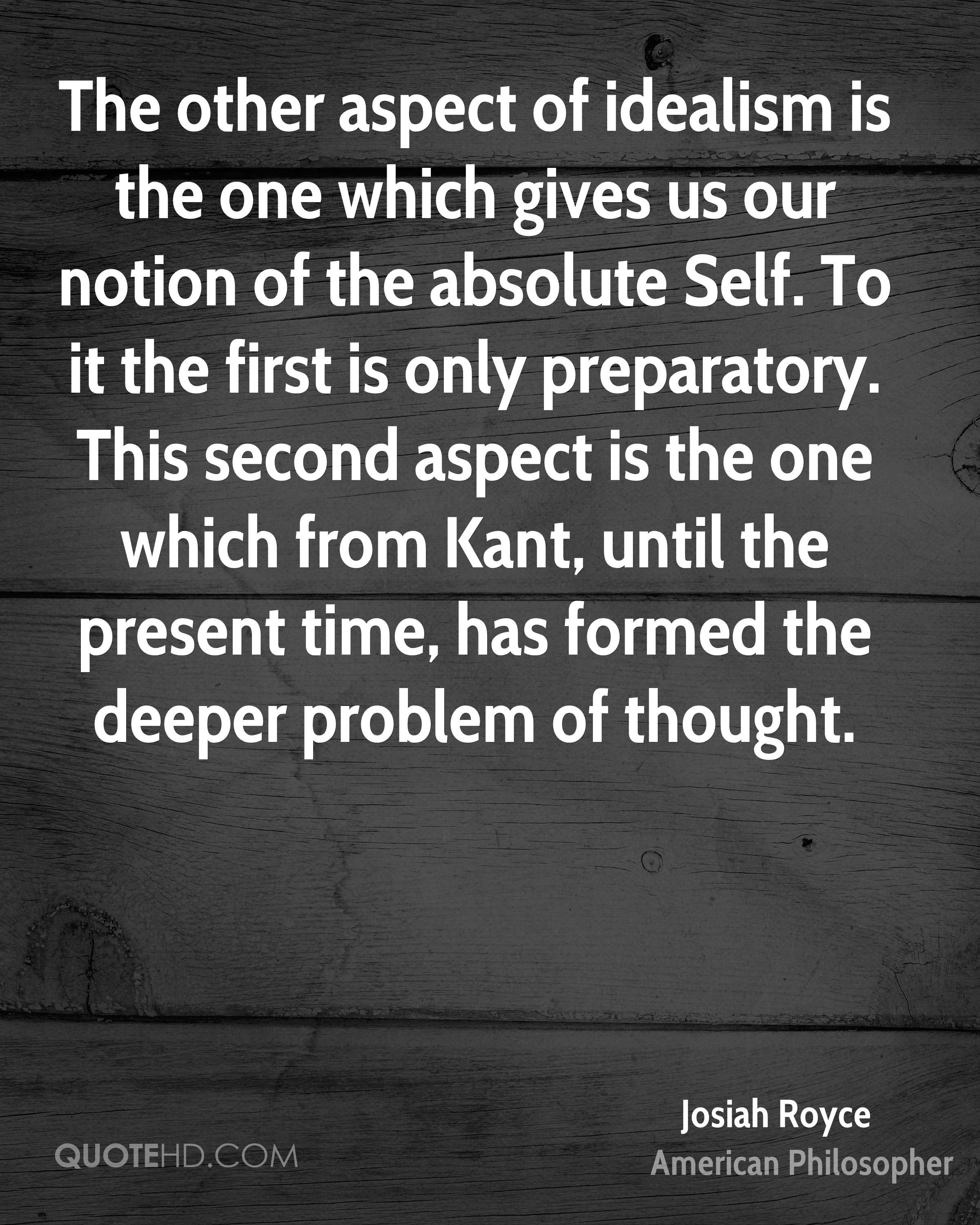 The other aspect of idealism is the one which gives us our notion of the absolute Self. To it the first is only preparatory. This second aspect is the one which from Kant, until the present time, has formed the deeper problem of thought.