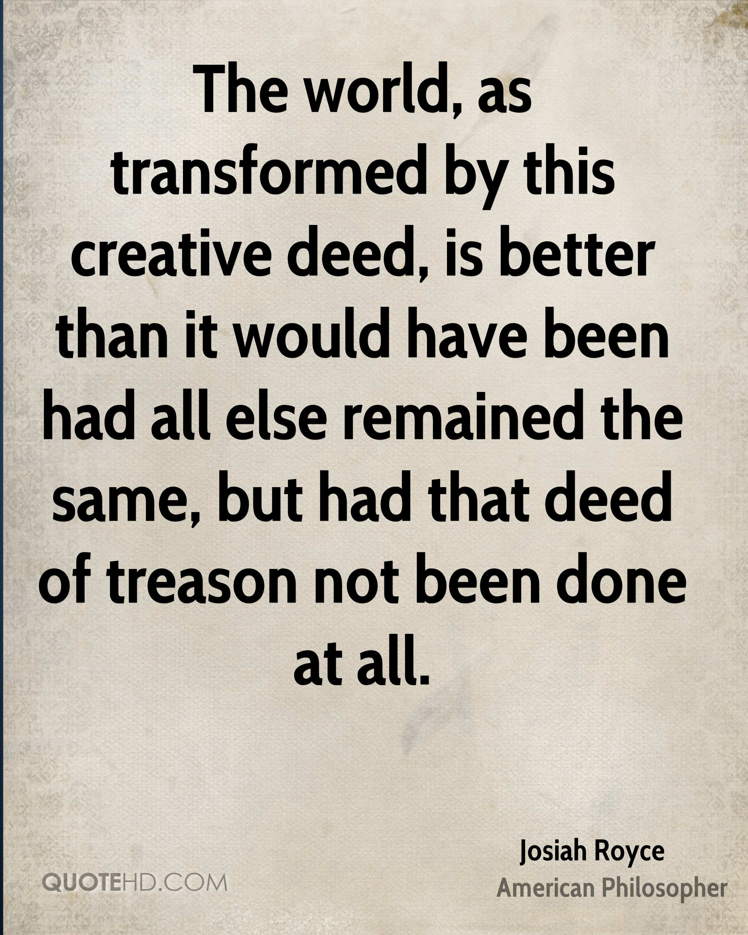 The world, as transformed by this creative deed, is better than it would have been had all else remained the same, but had that deed of treason not been done at all.