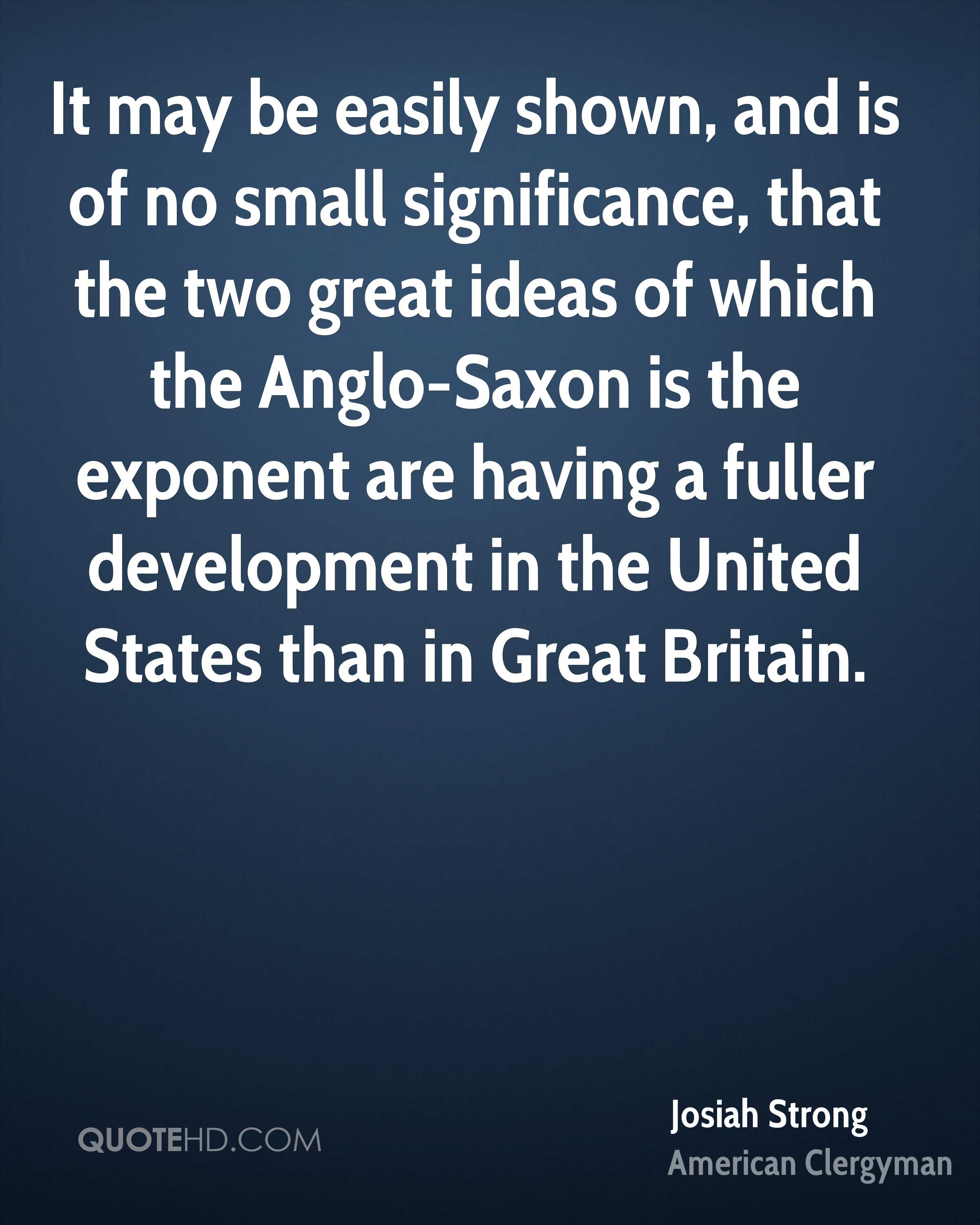 It may be easily shown, and is of no small significance, that the two great ideas of which the Anglo-Saxon is the exponent are having a fuller development in the United States than in Great Britain.