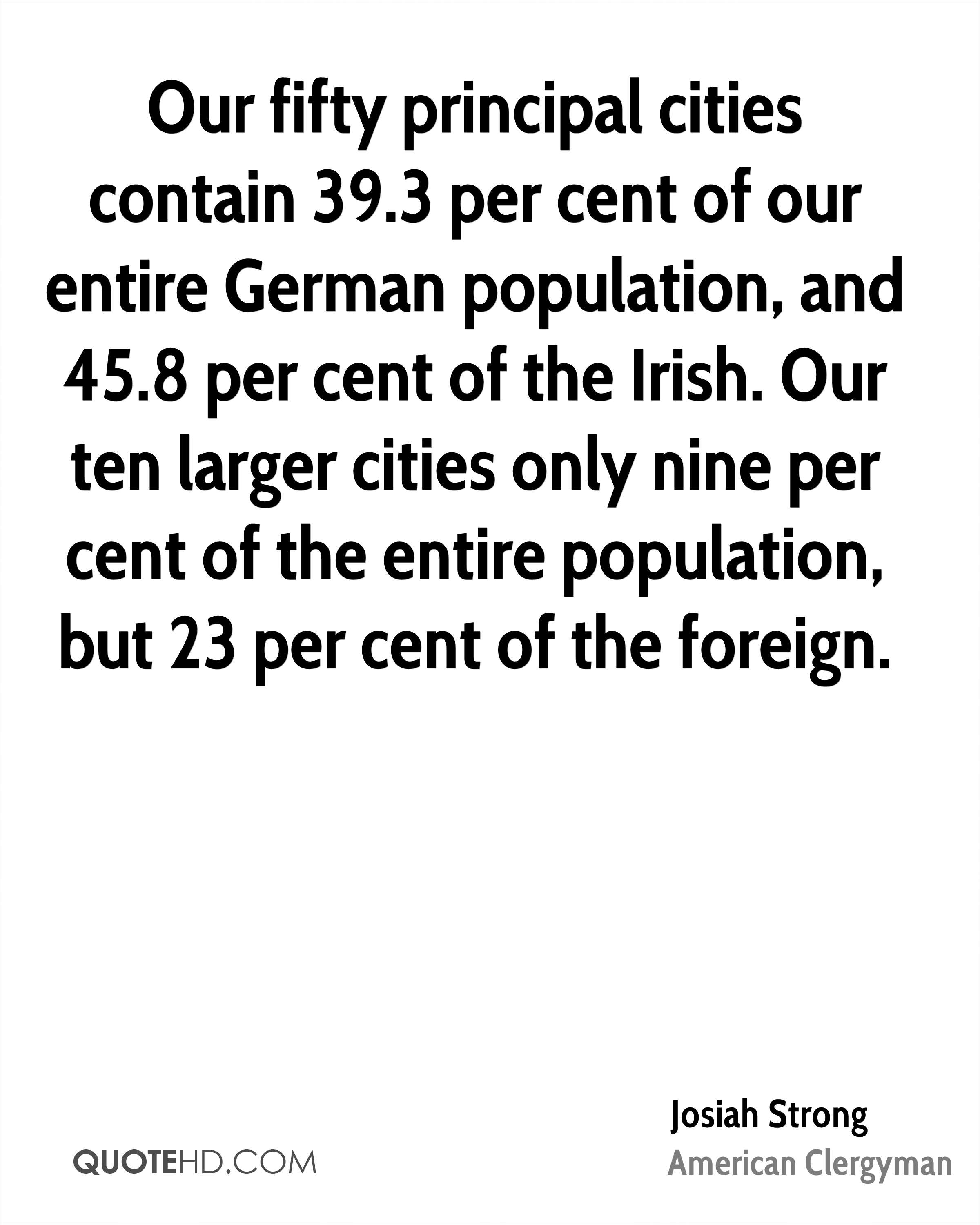 Our fifty principal cities contain 39.3 per cent of our entire German population, and 45.8 per cent of the Irish. Our ten larger cities only nine per cent of the entire population, but 23 per cent of the foreign.