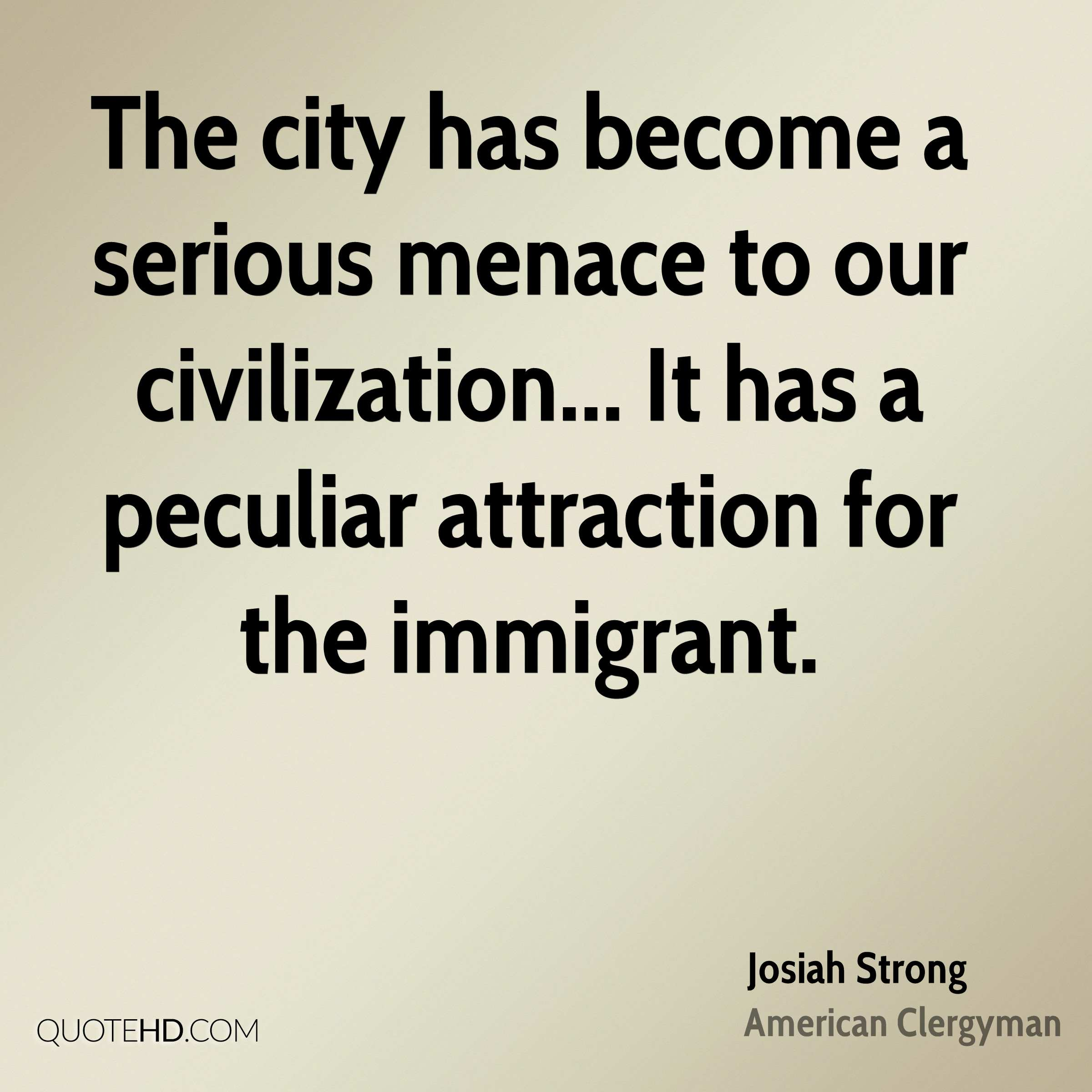 The city has become a serious menace to our civilization... It has a peculiar attraction for the immigrant.