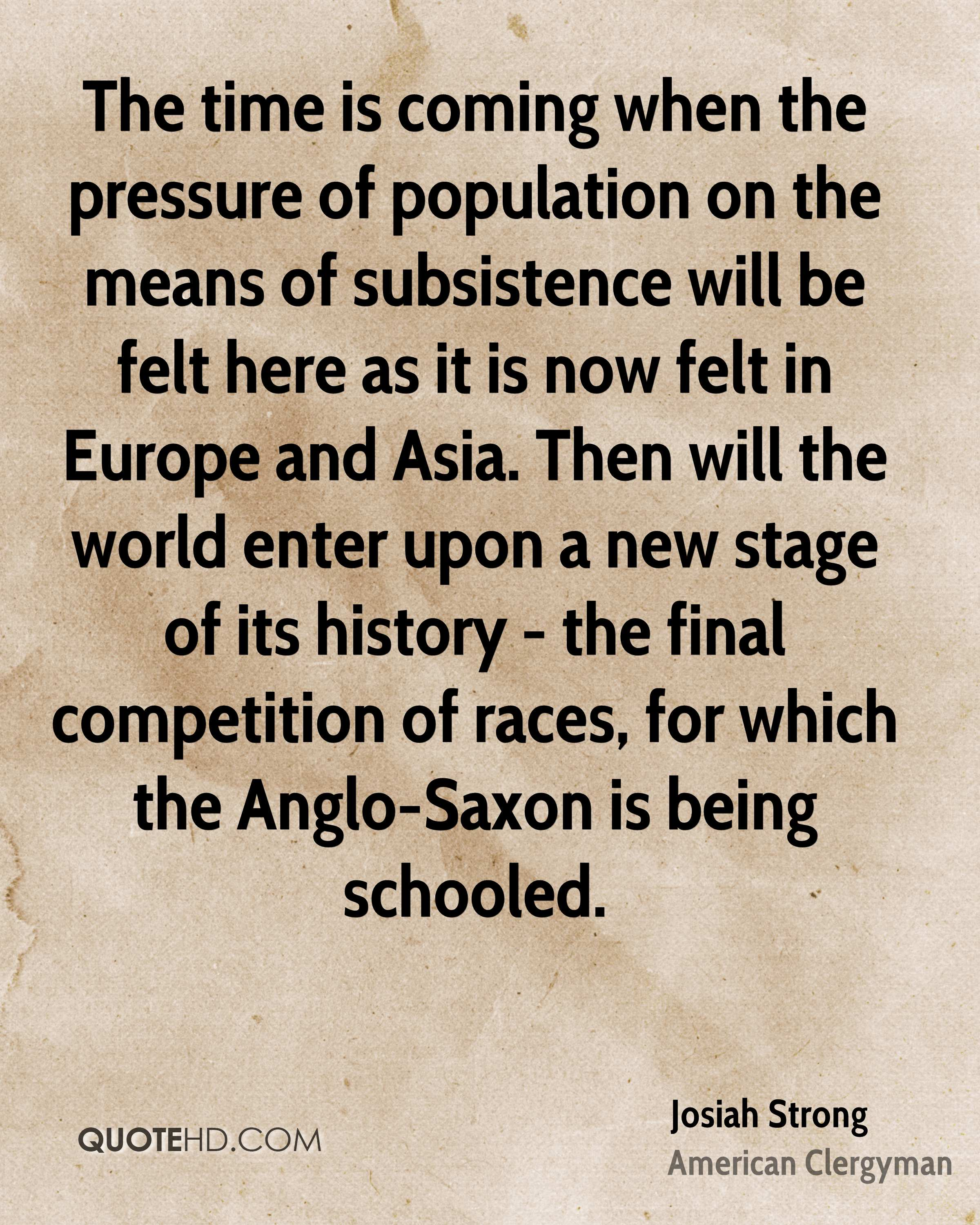 The time is coming when the pressure of population on the means of subsistence will be felt here as it is now felt in Europe and Asia. Then will the world enter upon a new stage of its history - the final competition of races, for which the Anglo-Saxon is being schooled.