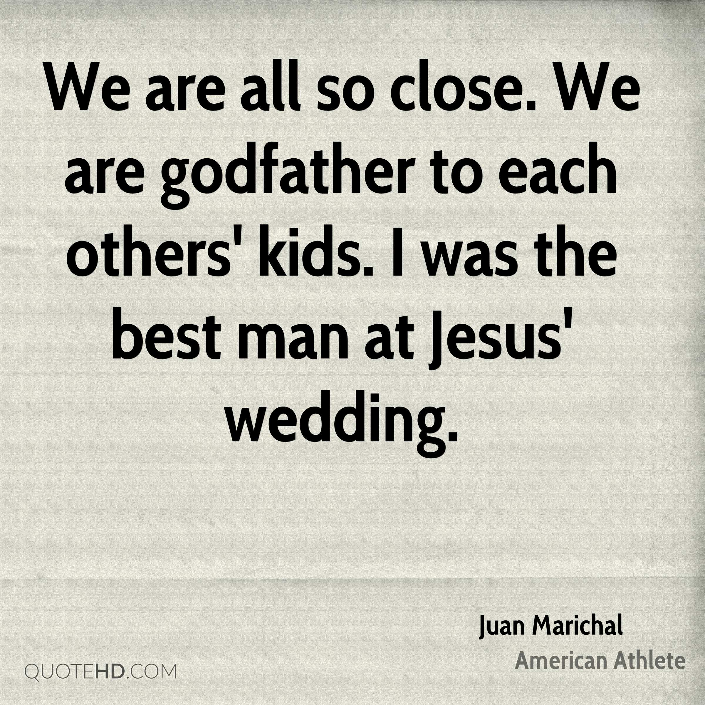 We are all so close. We are godfather to each others' kids. I was the best man at Jesus' wedding.
