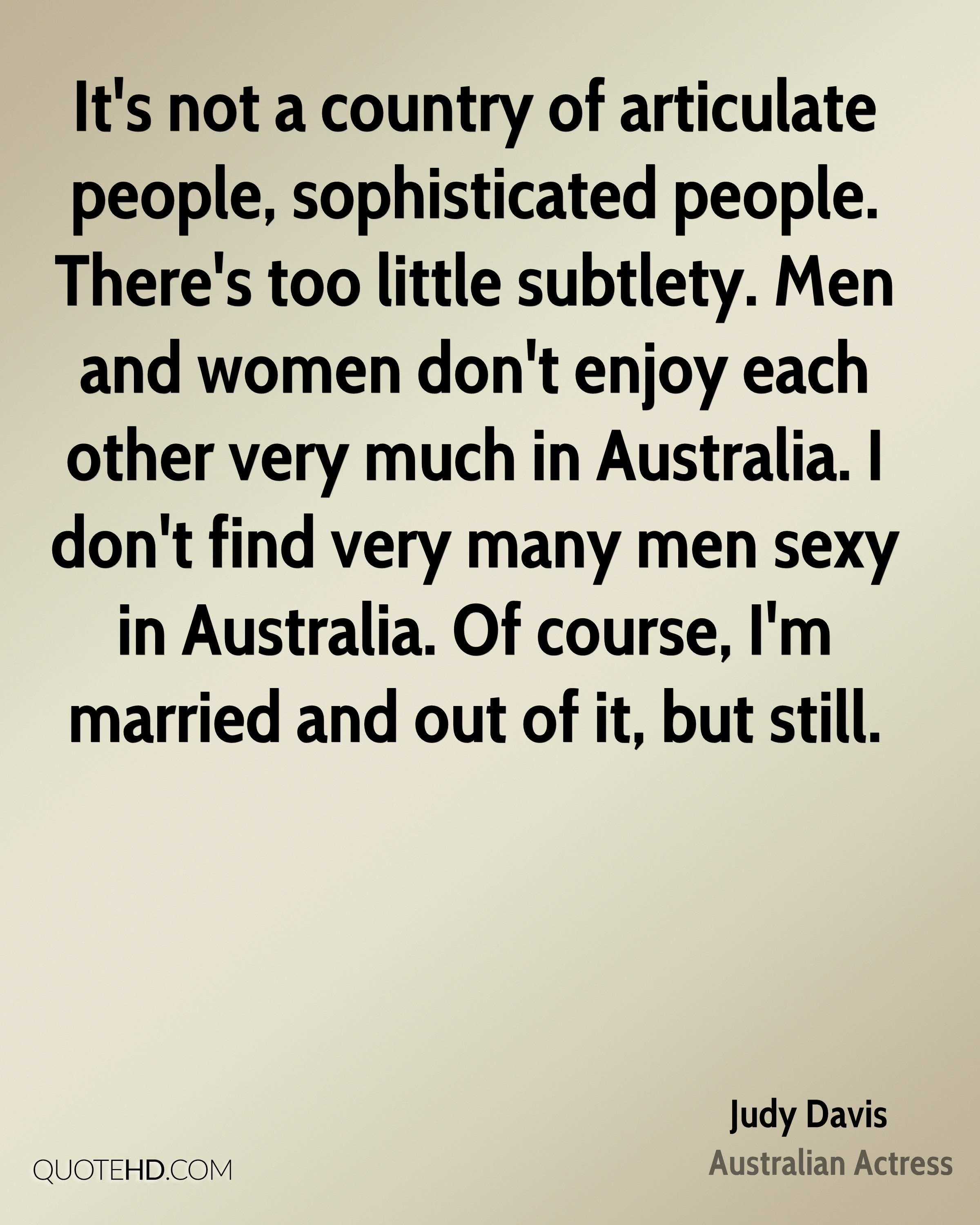 It's not a country of articulate people, sophisticated people. There's too little subtlety. Men and women don't enjoy each other very much in Australia. I don't find very many men sexy in Australia. Of course, I'm married and out of it, but still.